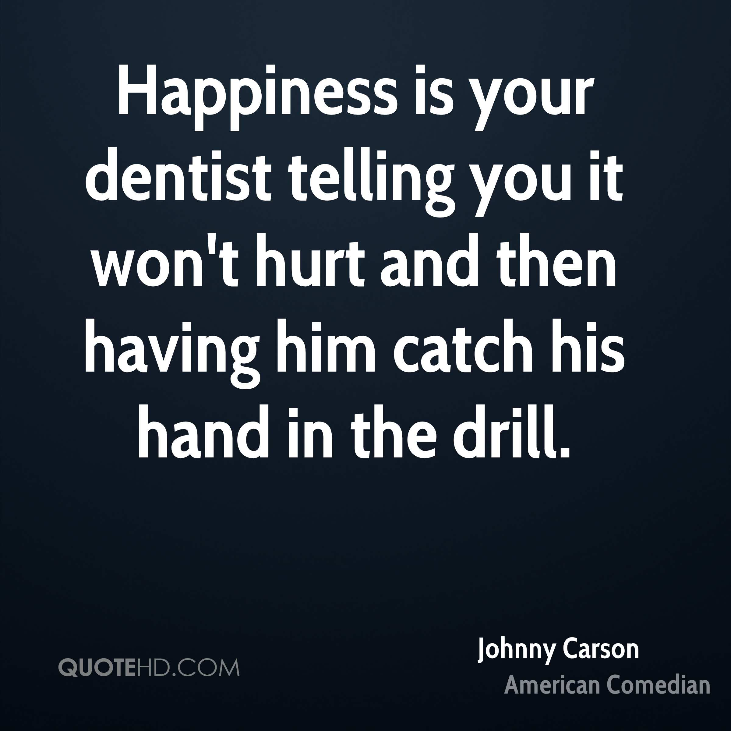 Happiness is your dentist telling you it won't hurt and then having him catch his hand in the drill.