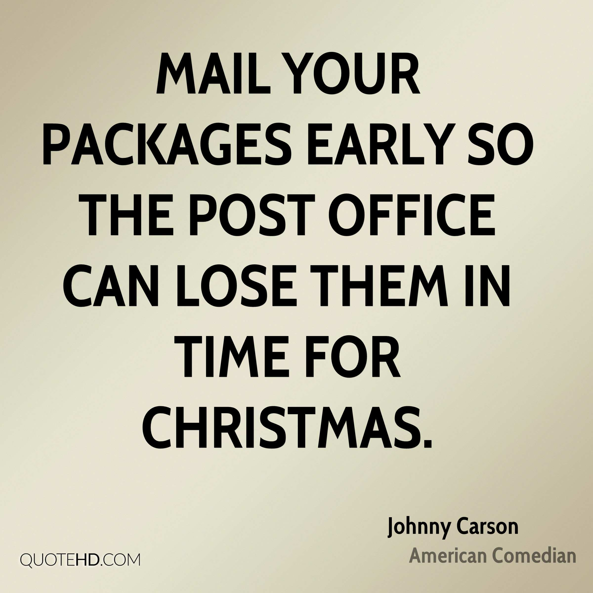 Mail your packages early so the post office can lose them in time for Christmas.