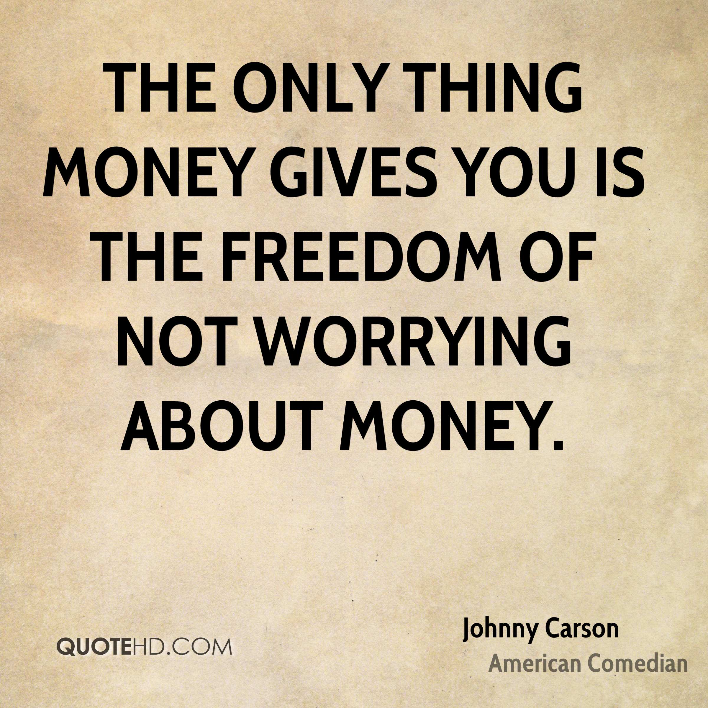 The only thing money gives you is the freedom of not worrying about money.