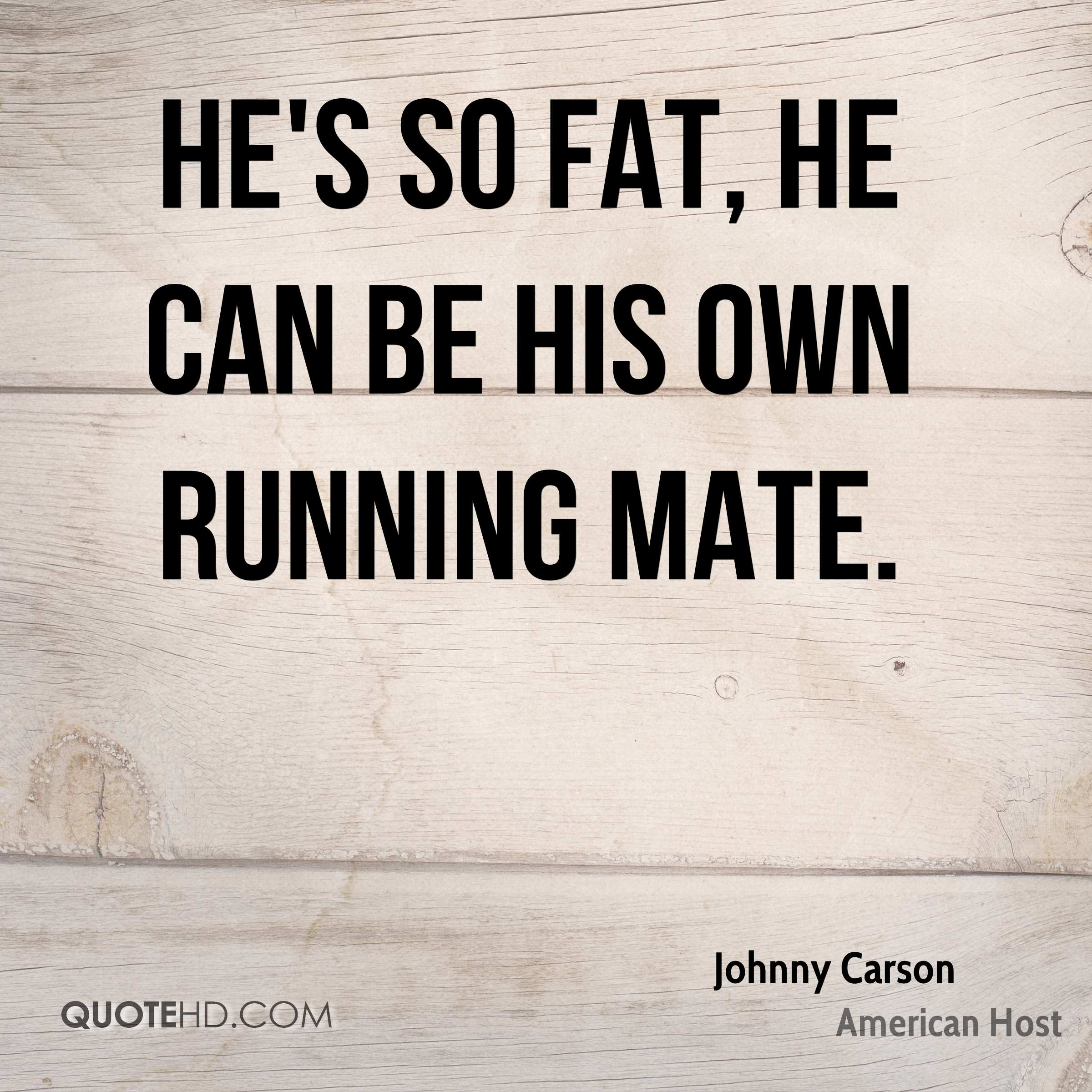 He's so fat, he can be his own running mate.