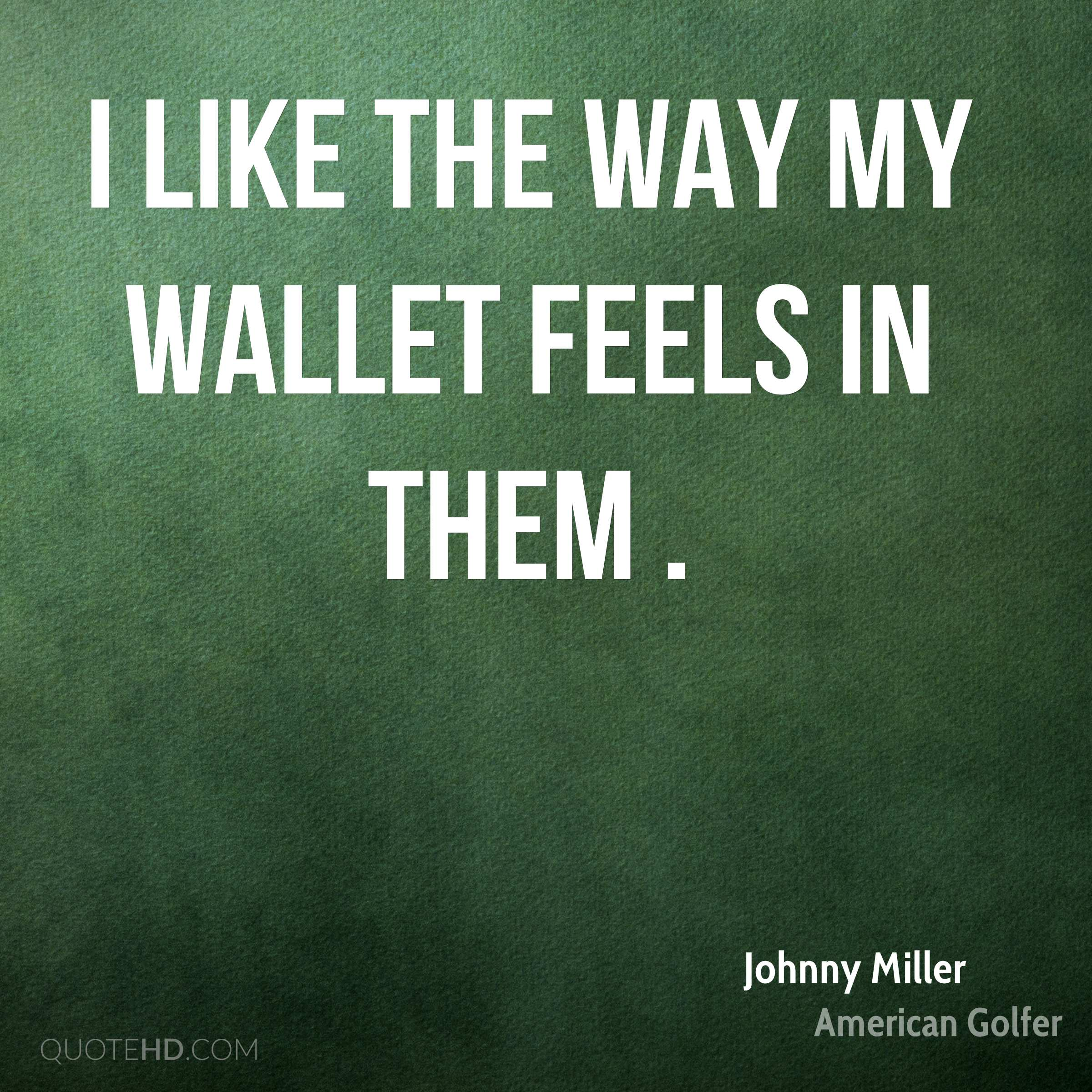 I like the way my wallet feels in them .