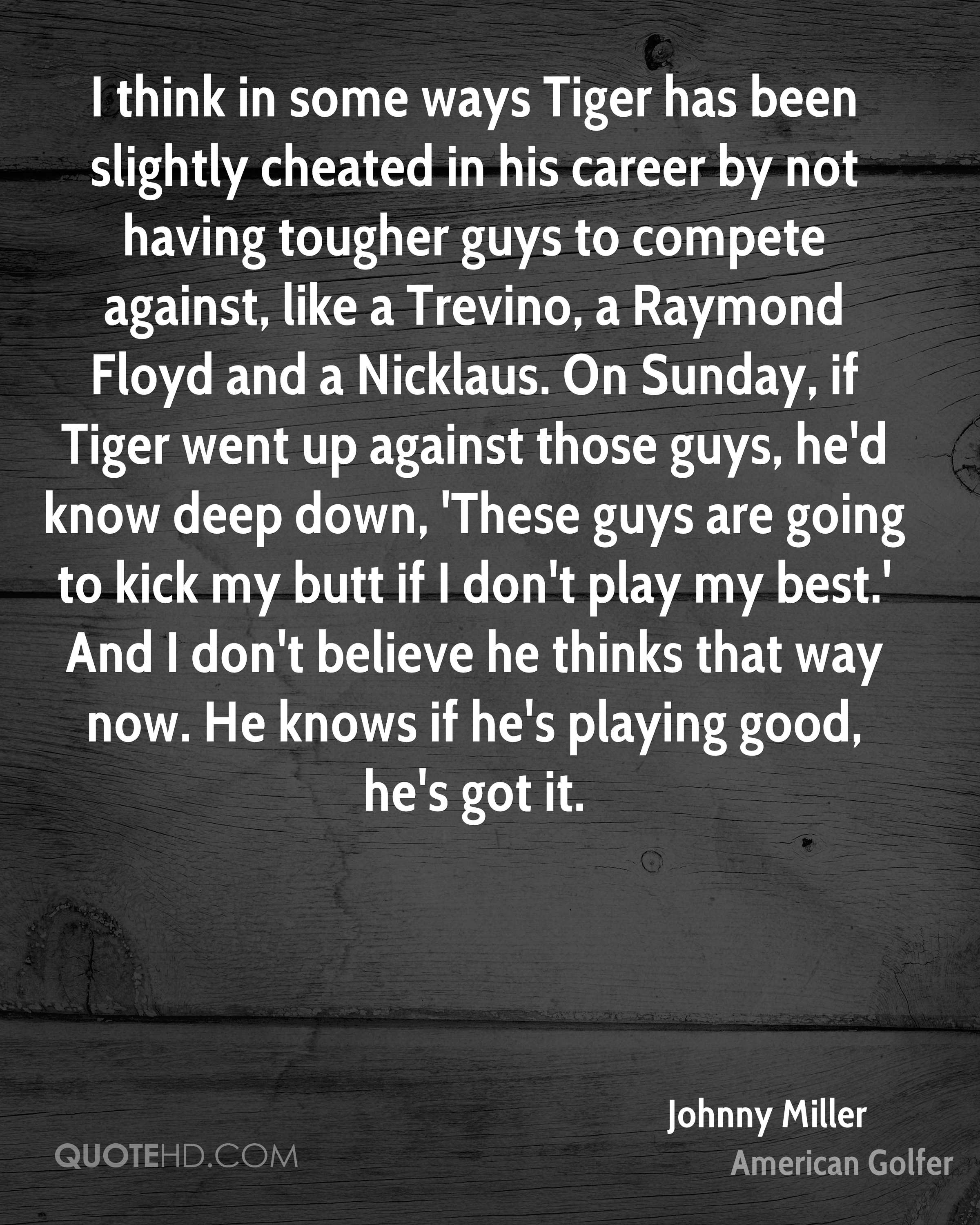 I think in some ways Tiger has been slightly cheated in his career by not having tougher guys to compete against, like a Trevino, a Raymond Floyd and a Nicklaus. On Sunday, if Tiger went up against those guys, he'd know deep down, 'These guys are going to kick my butt if I don't play my best.' And I don't believe he thinks that way now. He knows if he's playing good, he's got it.