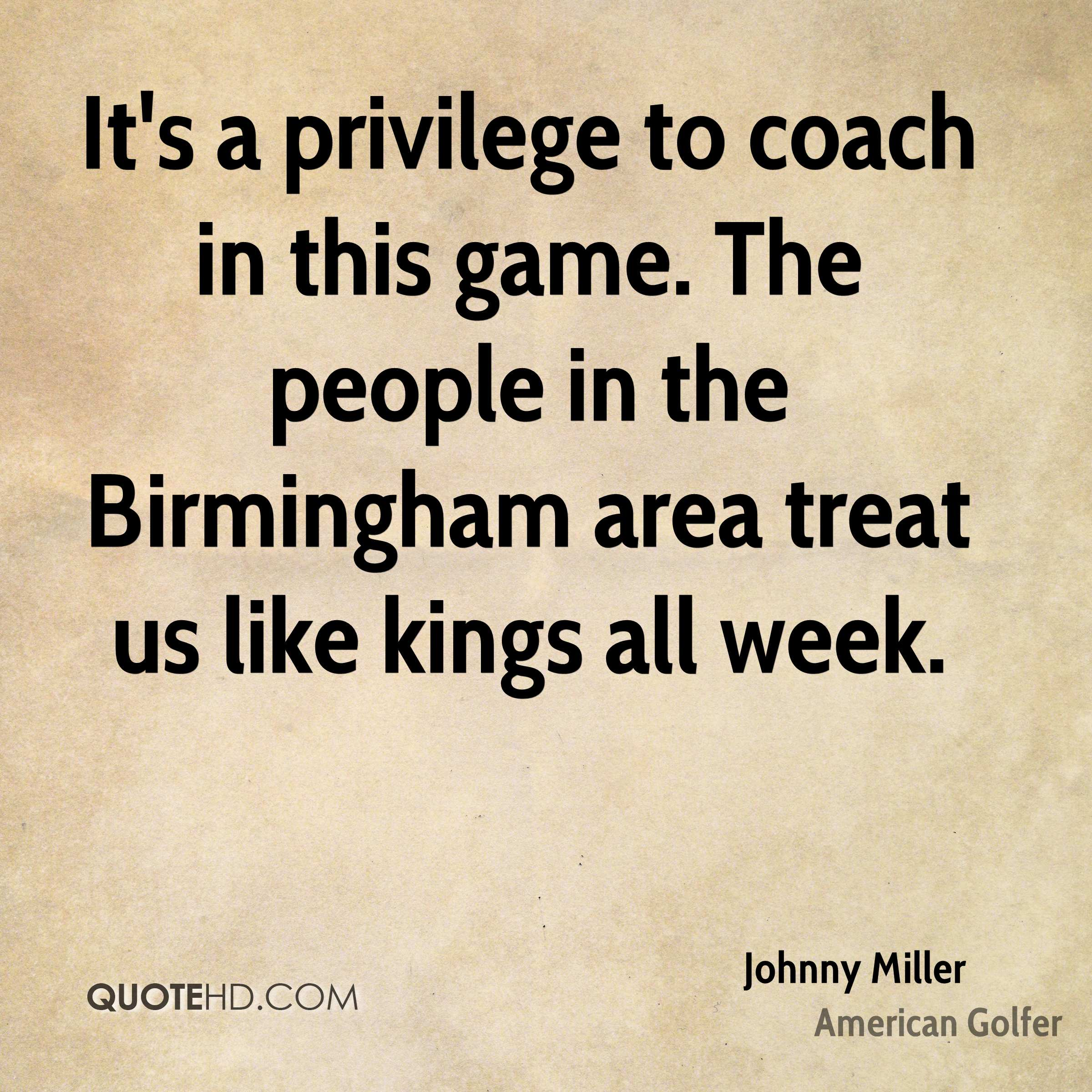 It's a privilege to coach in this game. The people in the Birmingham area treat us like kings all week.