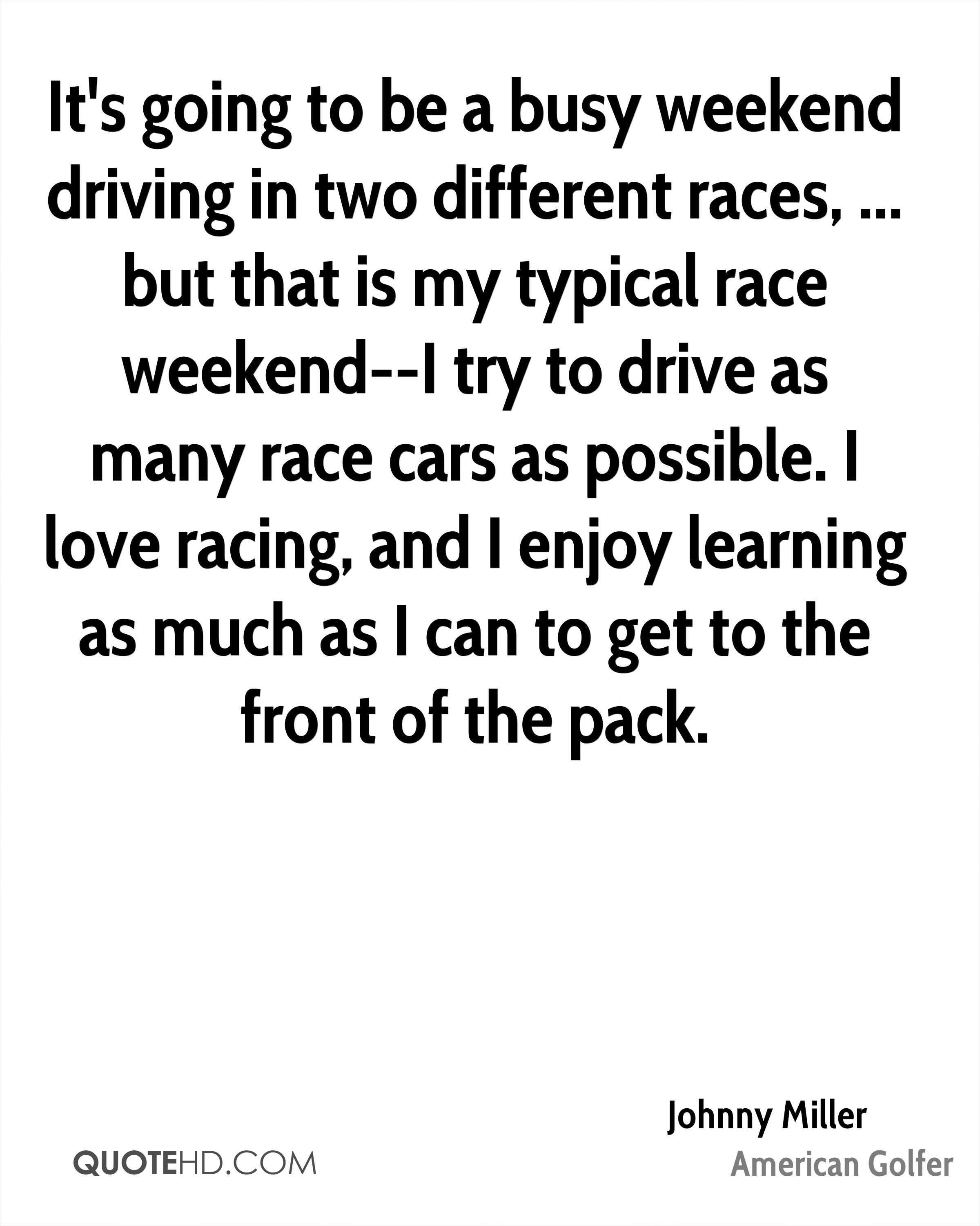 It's going to be a busy weekend driving in two different races, ... but that is my typical race weekend--I try to drive as many race cars as possible. I love racing, and I enjoy learning as much as I can to get to the front of the pack.