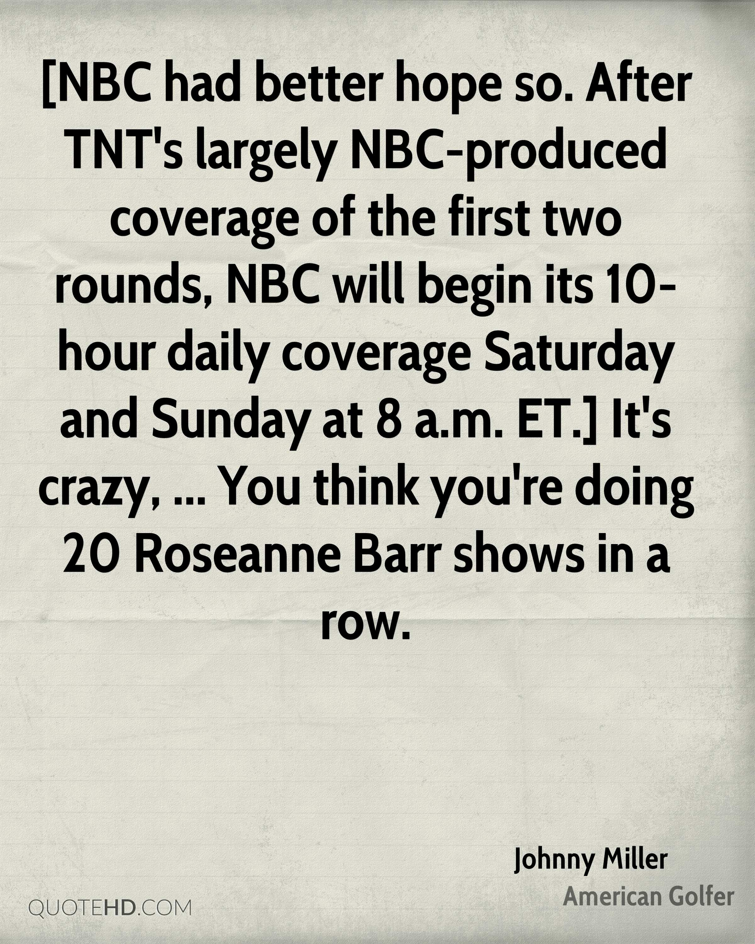 [NBC had better hope so. After TNT's largely NBC-produced coverage of the first two rounds, NBC will begin its 10-hour daily coverage Saturday and Sunday at 8 a.m. ET.] It's crazy, ... You think you're doing 20 Roseanne Barr shows in a row.