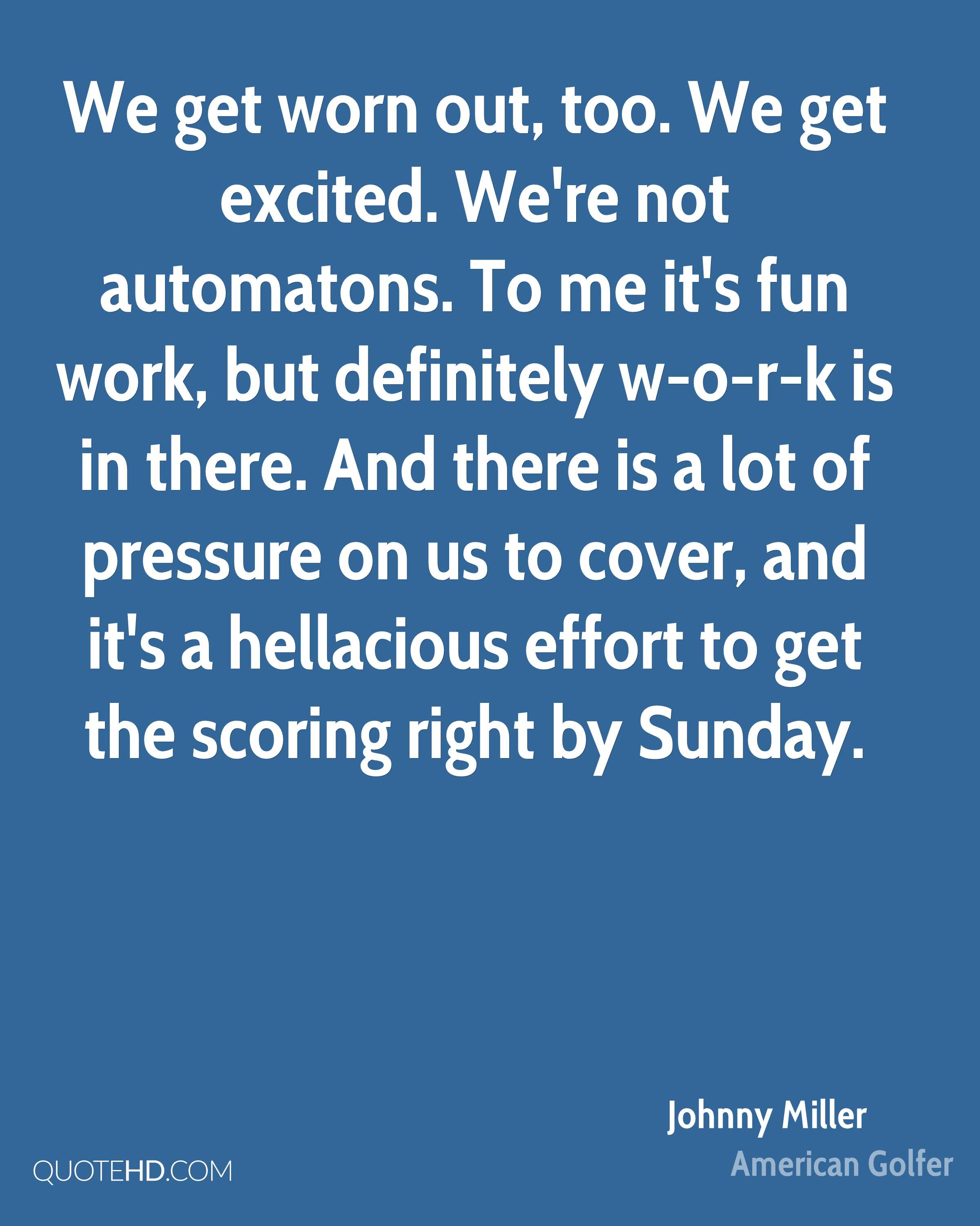 We get worn out, too. We get excited. We're not automatons. To me it's fun work, but definitely w-o-r-k is in there. And there is a lot of pressure on us to cover, and it's a hellacious effort to get the scoring right by Sunday.