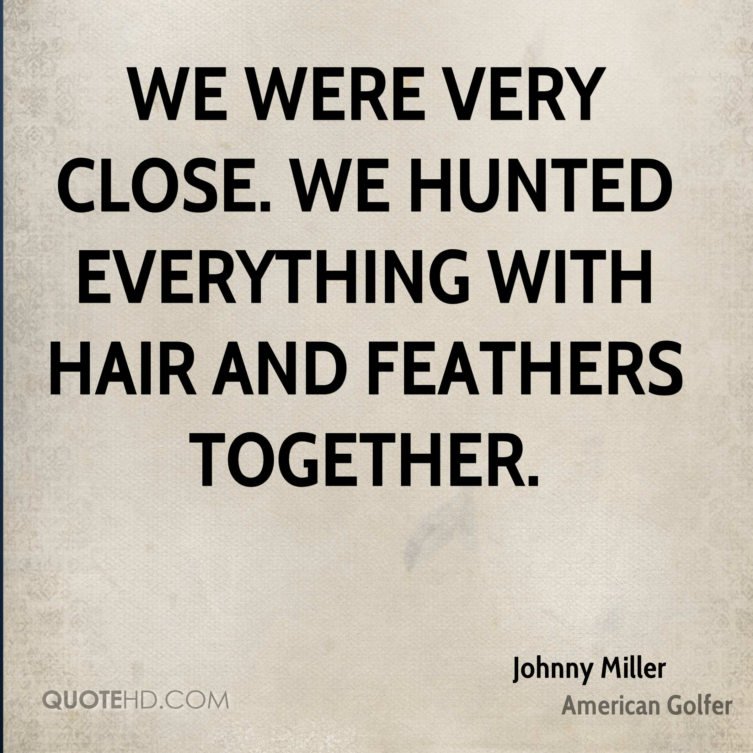 We were very close. We hunted everything with hair and feathers together.