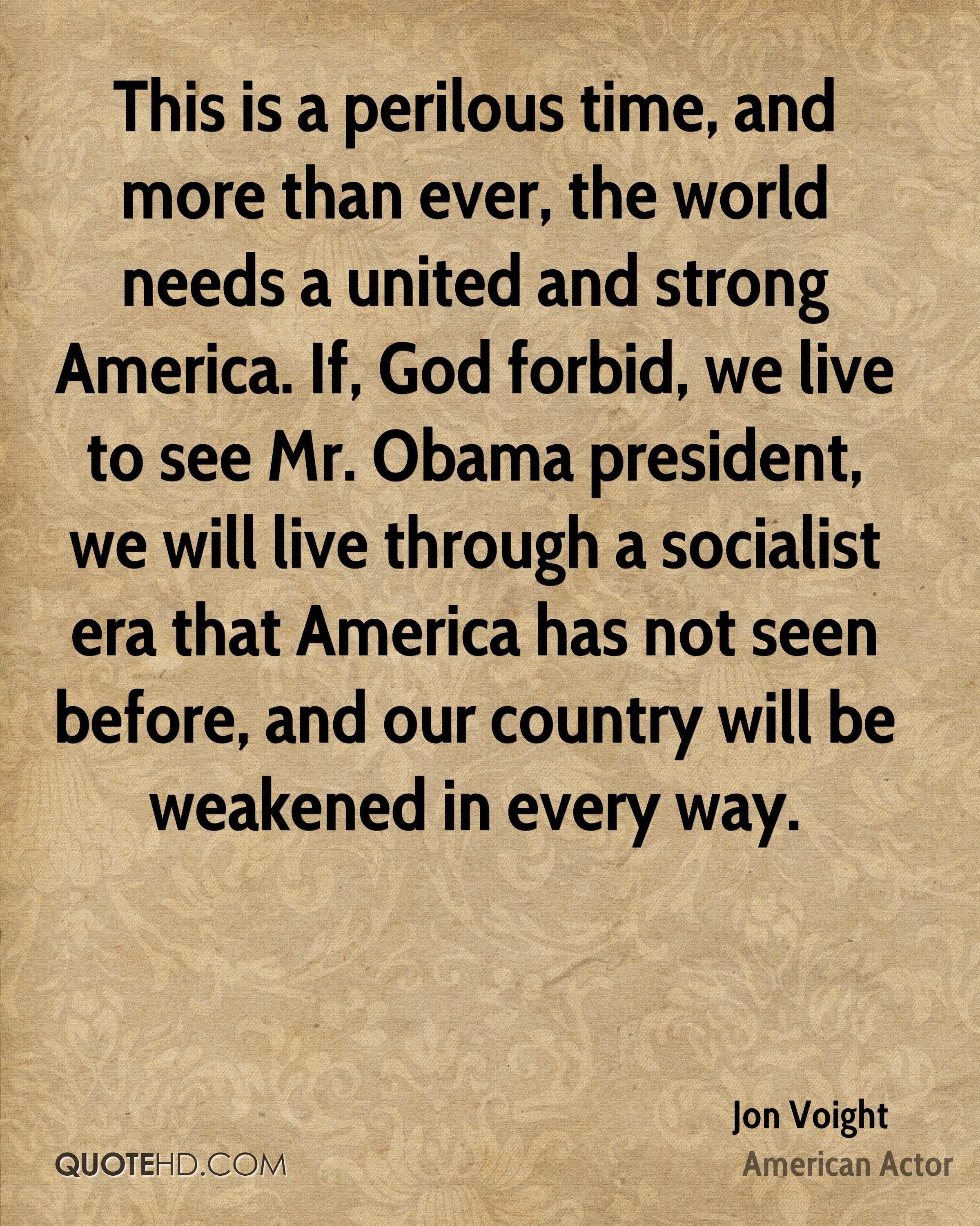 This is a perilous time, and more than ever, the world needs a united and strong America. If, God forbid, we live to see Mr. Obama president, we will live through a socialist era that America has not seen before, and our country will be weakened in every way.