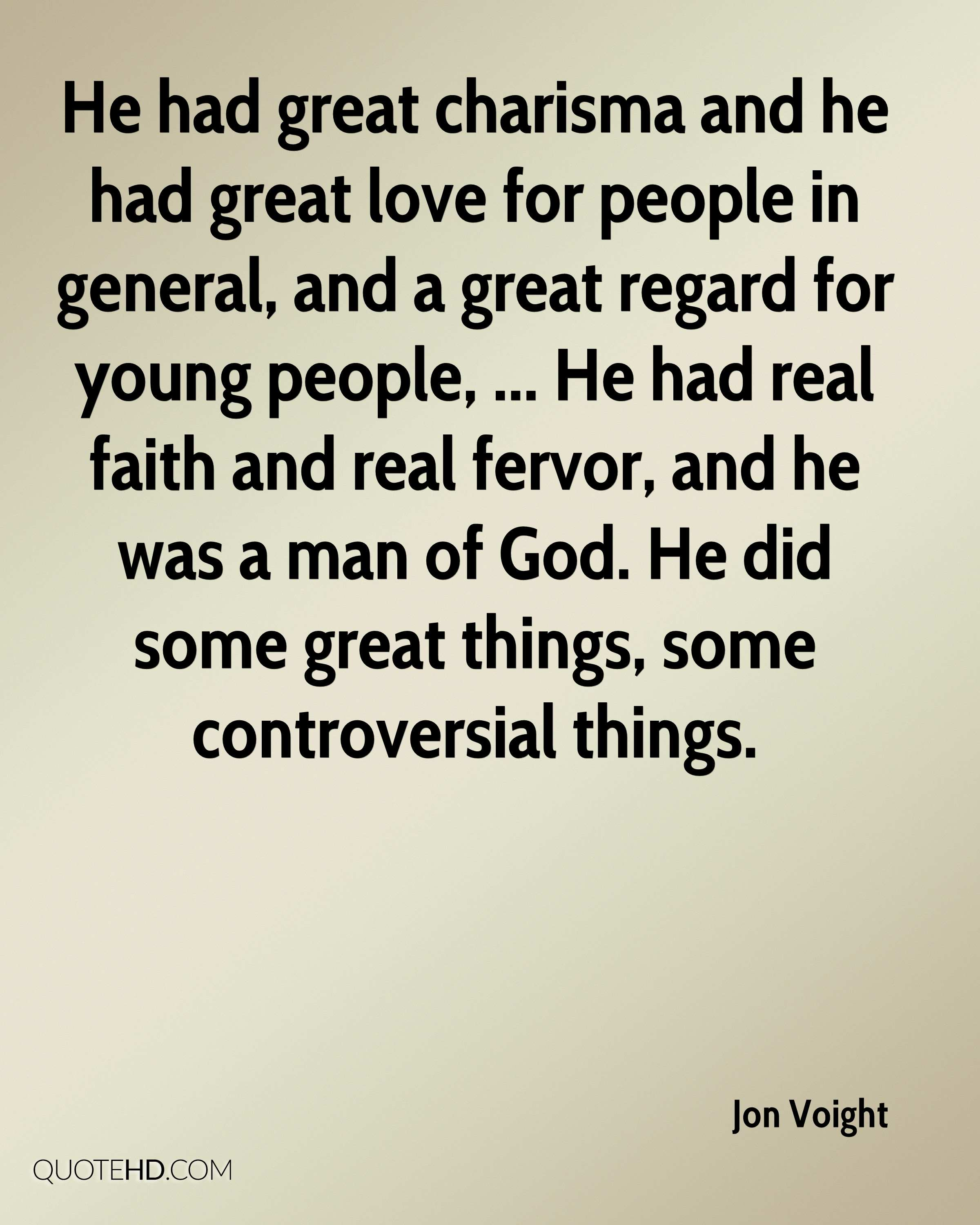 He had great charisma and he had great love for people in general, and a great regard for young people, ... He had real faith and real fervor, and he was a man of God. He did some great things, some controversial things.
