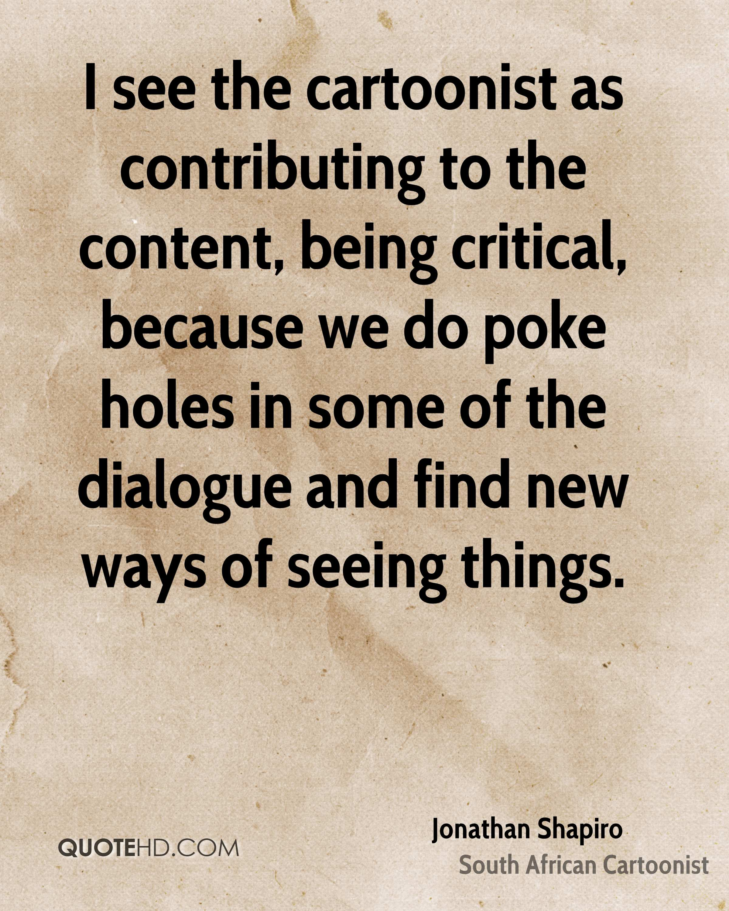 I see the cartoonist as contributing to the content, being critical, because we do poke holes in some of the dialogue and find new ways of seeing things.