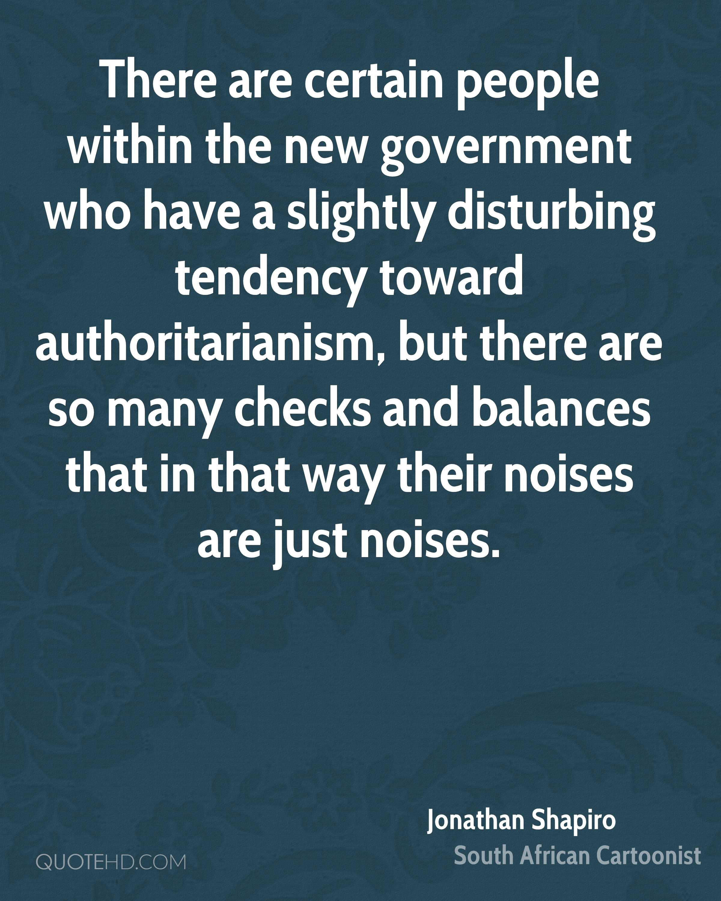 There are certain people within the new government who have a slightly disturbing tendency toward authoritarianism, but there are so many checks and balances that in that way their noises are just noises.