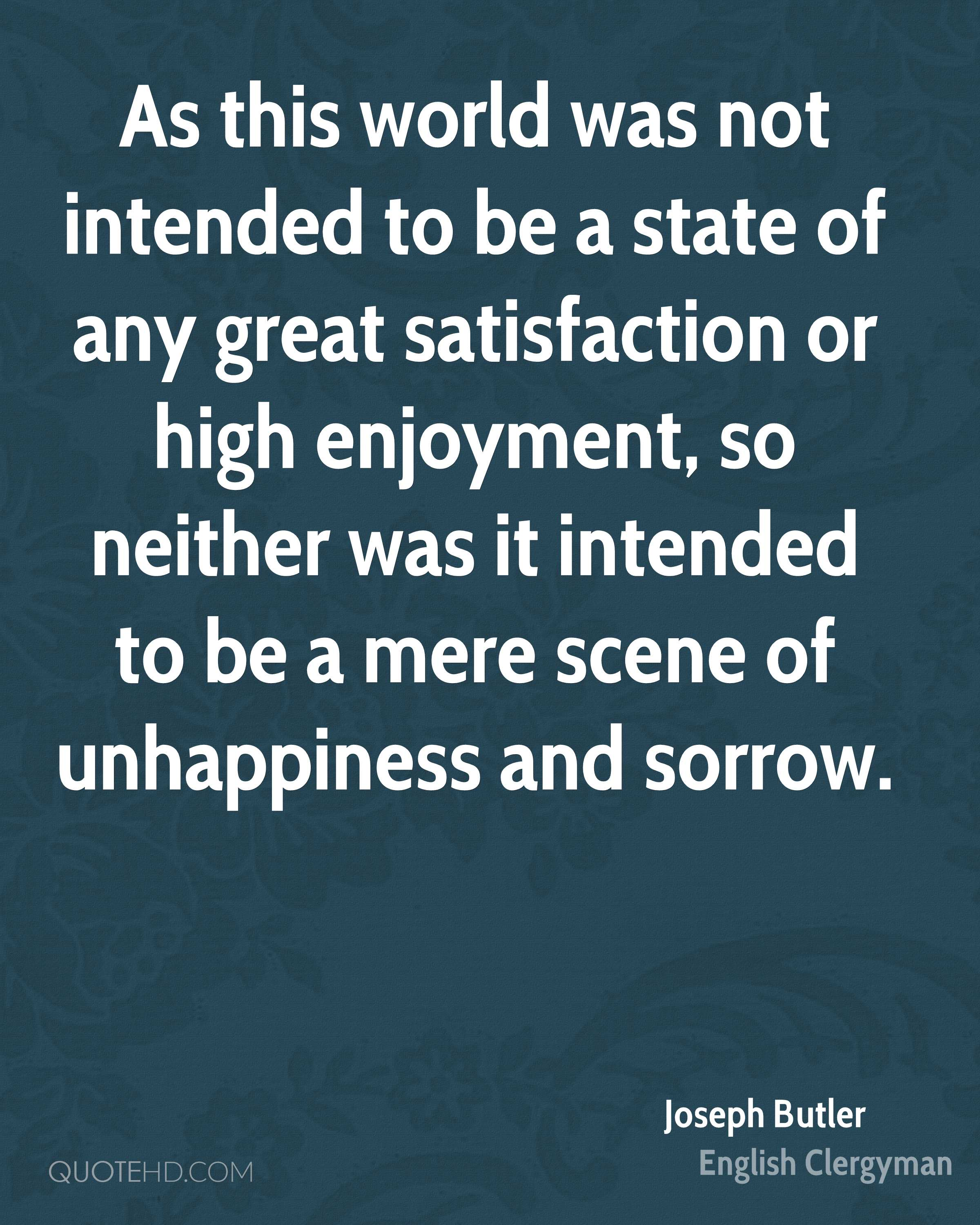 As this world was not intended to be a state of any great satisfaction or high enjoyment, so neither was it intended to be a mere scene of unhappiness and sorrow.