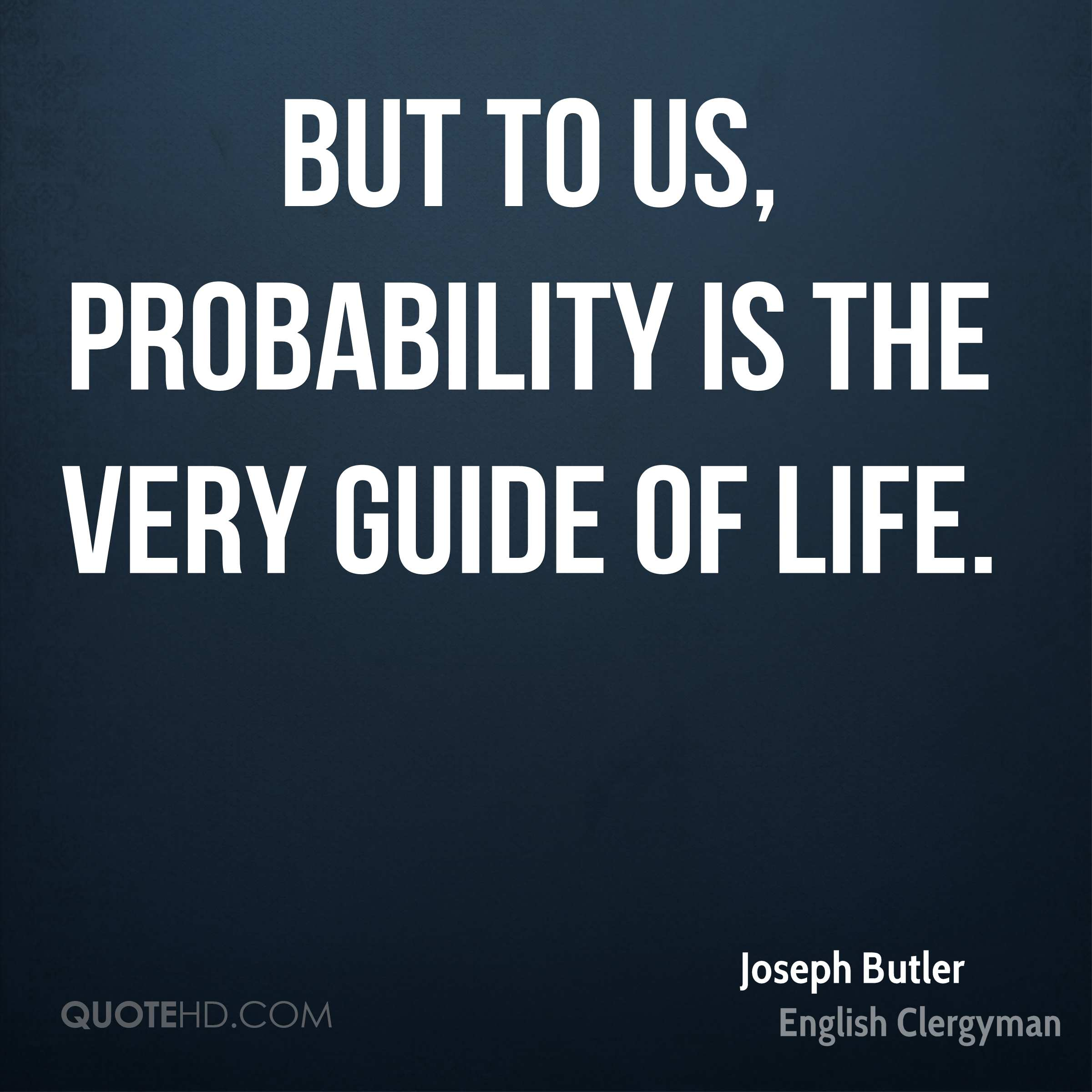 But to us, probability is the very guide of life.