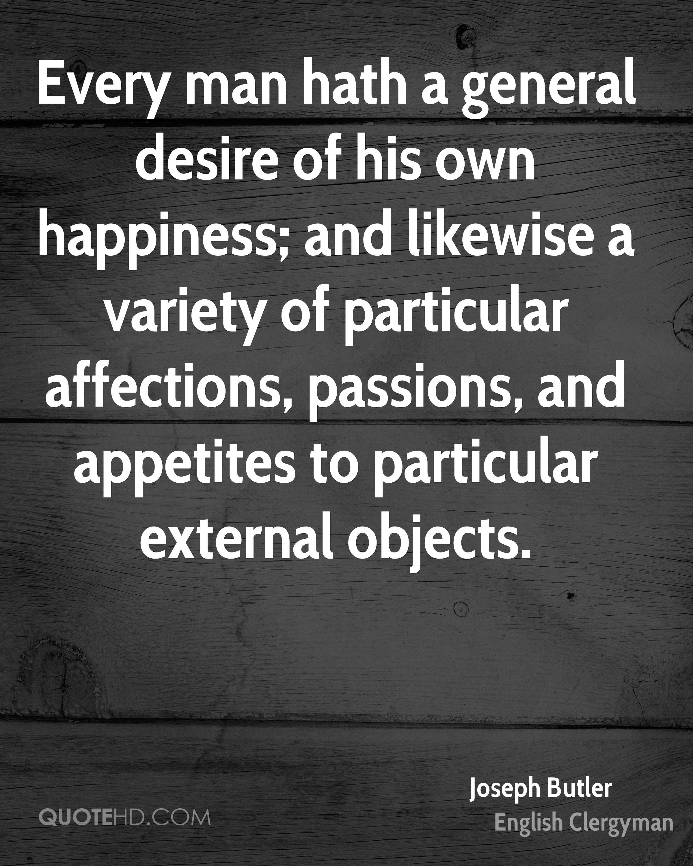 Every man hath a general desire of his own happiness; and likewise a variety of particular affections, passions, and appetites to particular external objects.