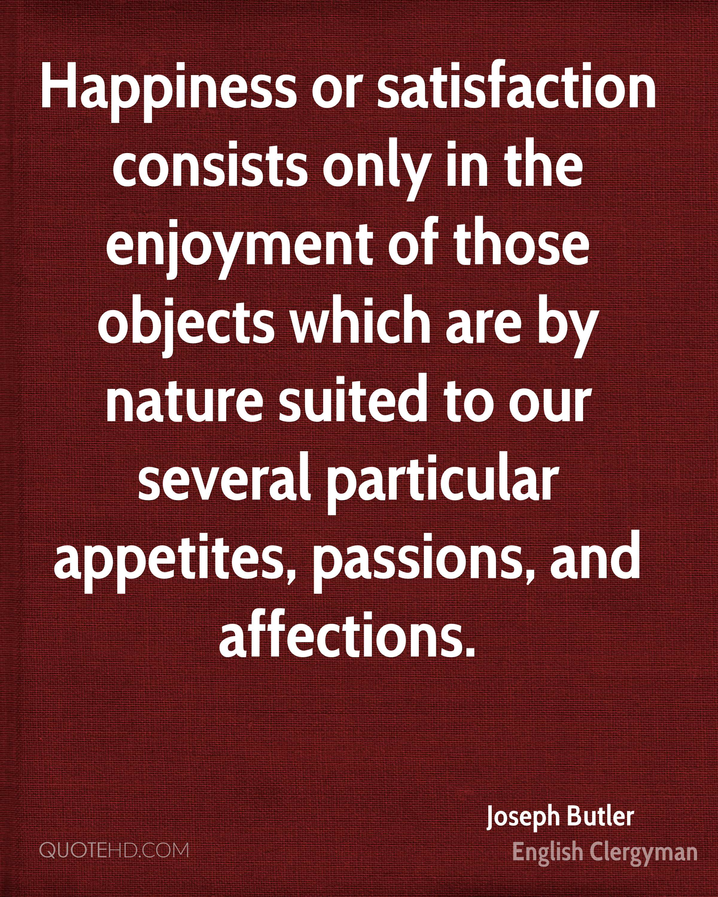 Happiness or satisfaction consists only in the enjoyment of those objects which are by nature suited to our several particular appetites, passions, and affections.