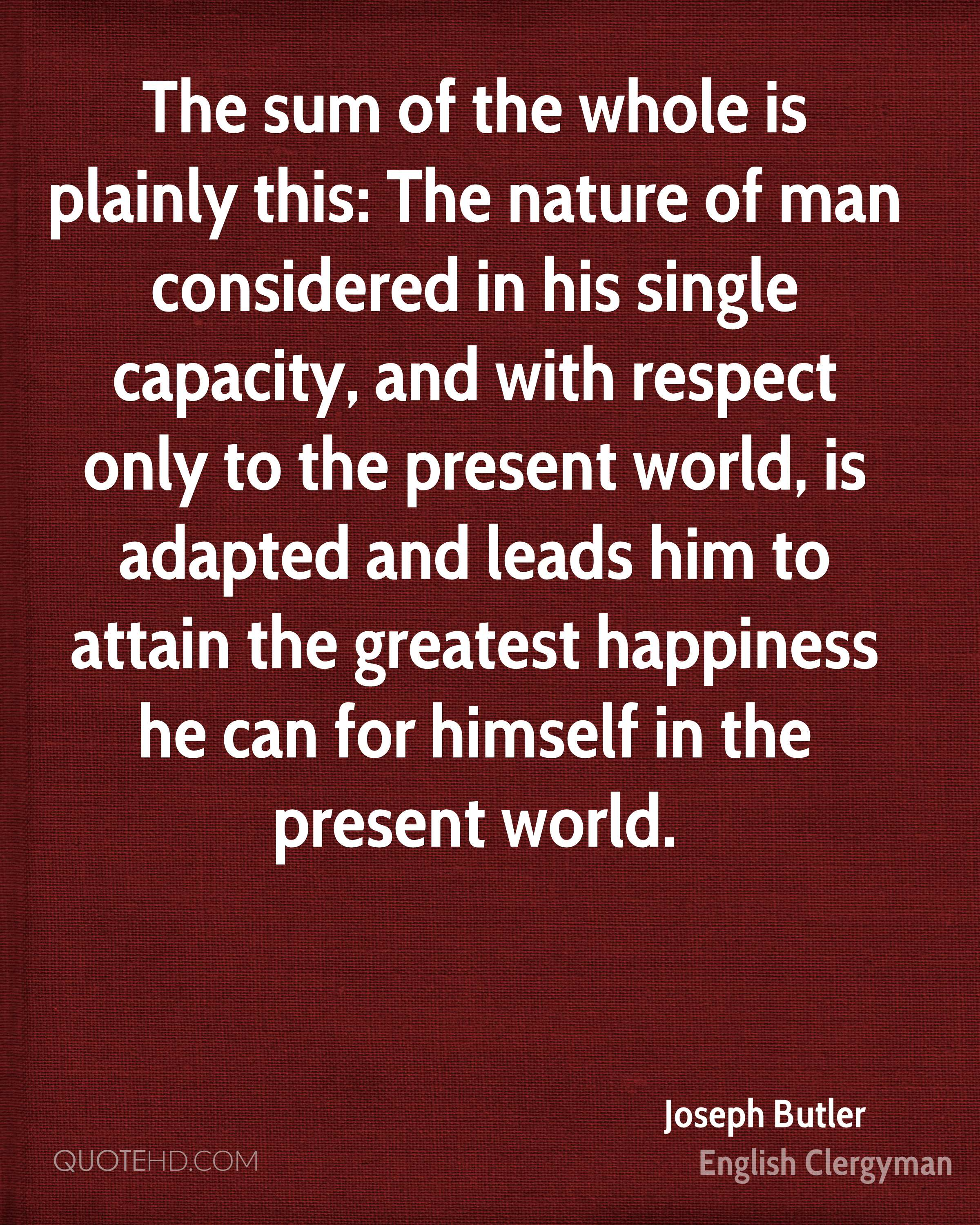 The sum of the whole is plainly this: The nature of man considered in his single capacity, and with respect only to the present world, is adapted and leads him to attain the greatest happiness he can for himself in the present world.