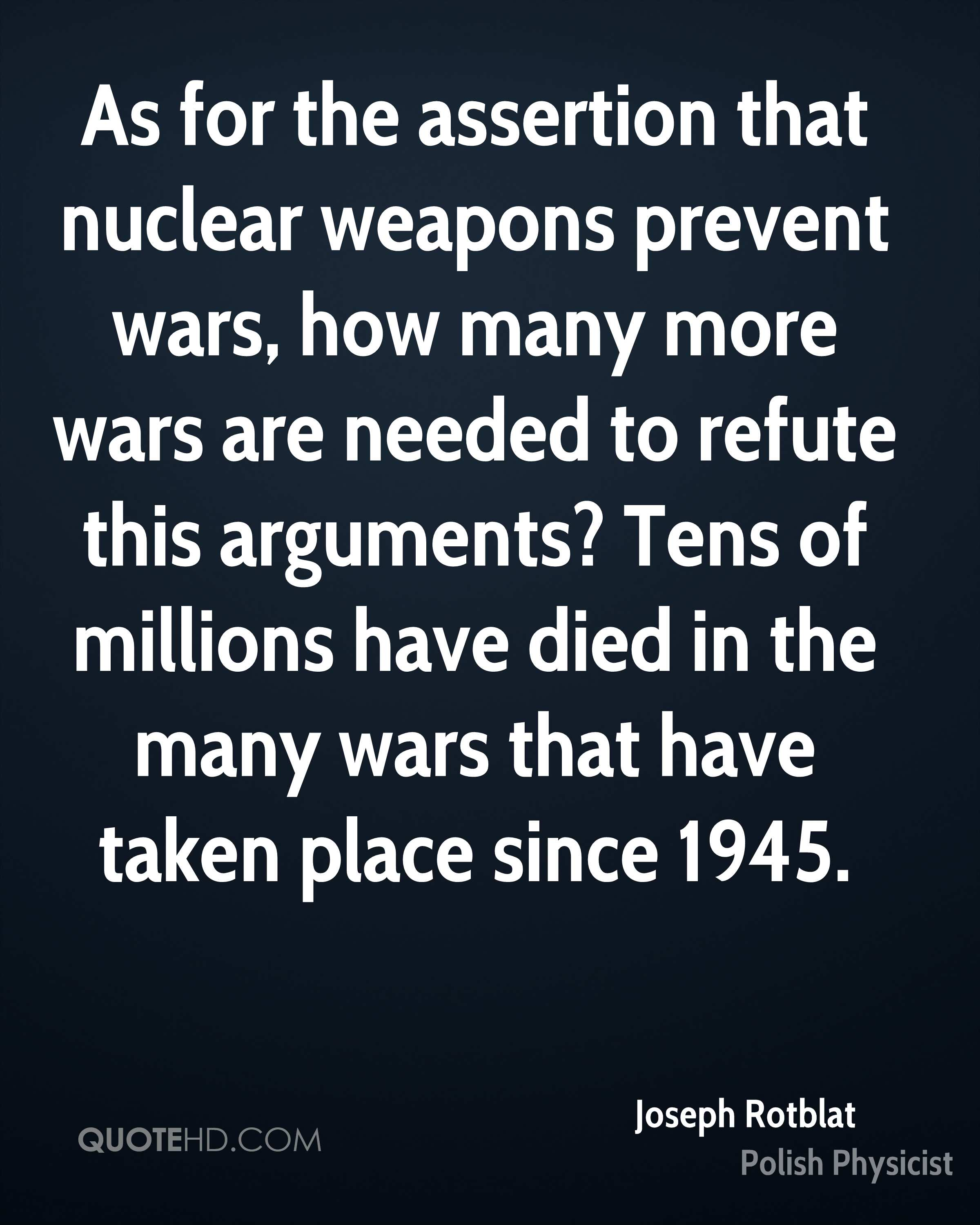 As for the assertion that nuclear weapons prevent wars, how many more wars are needed to refute this arguments? Tens of millions have died in the many wars that have taken place since 1945.