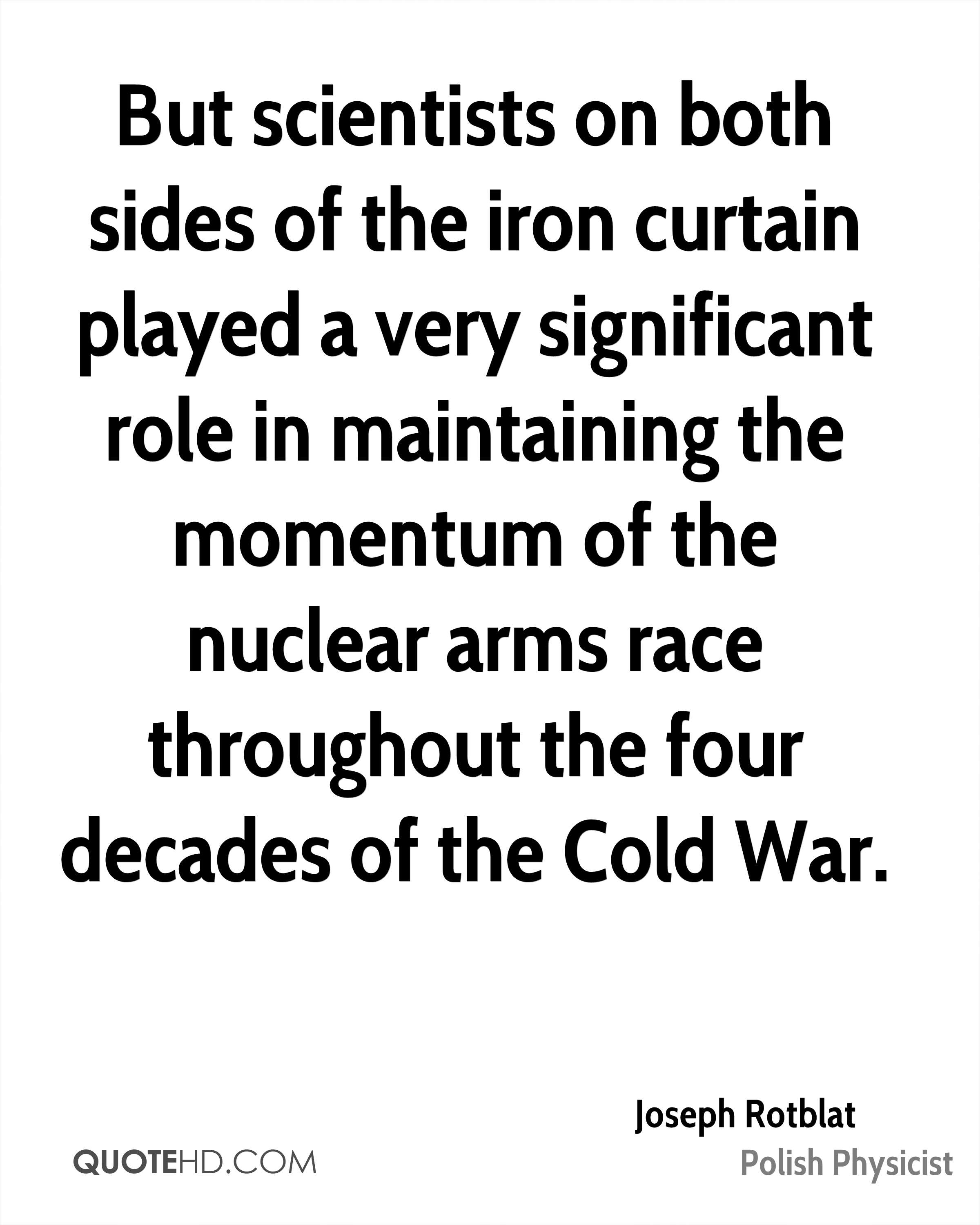 But scientists on both sides of the iron curtain played a very significant role in maintaining the momentum of the nuclear arms race throughout the four decades of the Cold War.