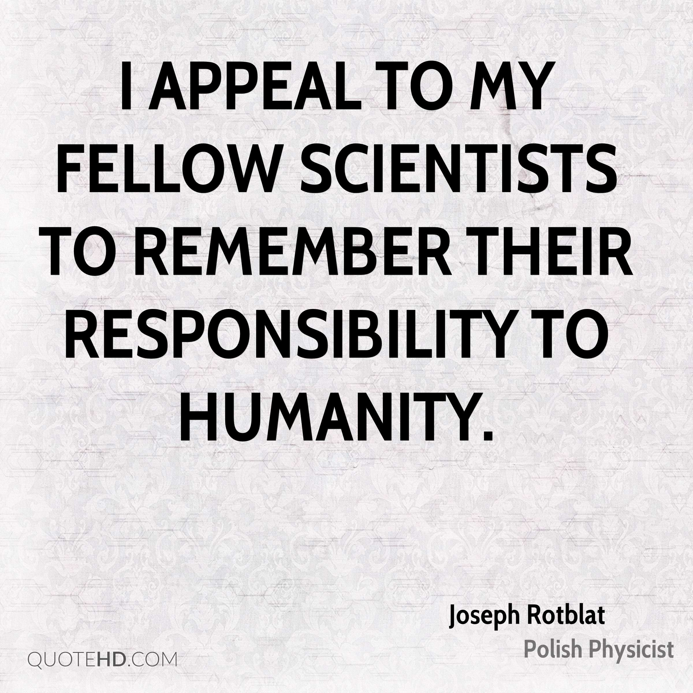 I appeal to my fellow scientists to remember their responsibility to humanity.