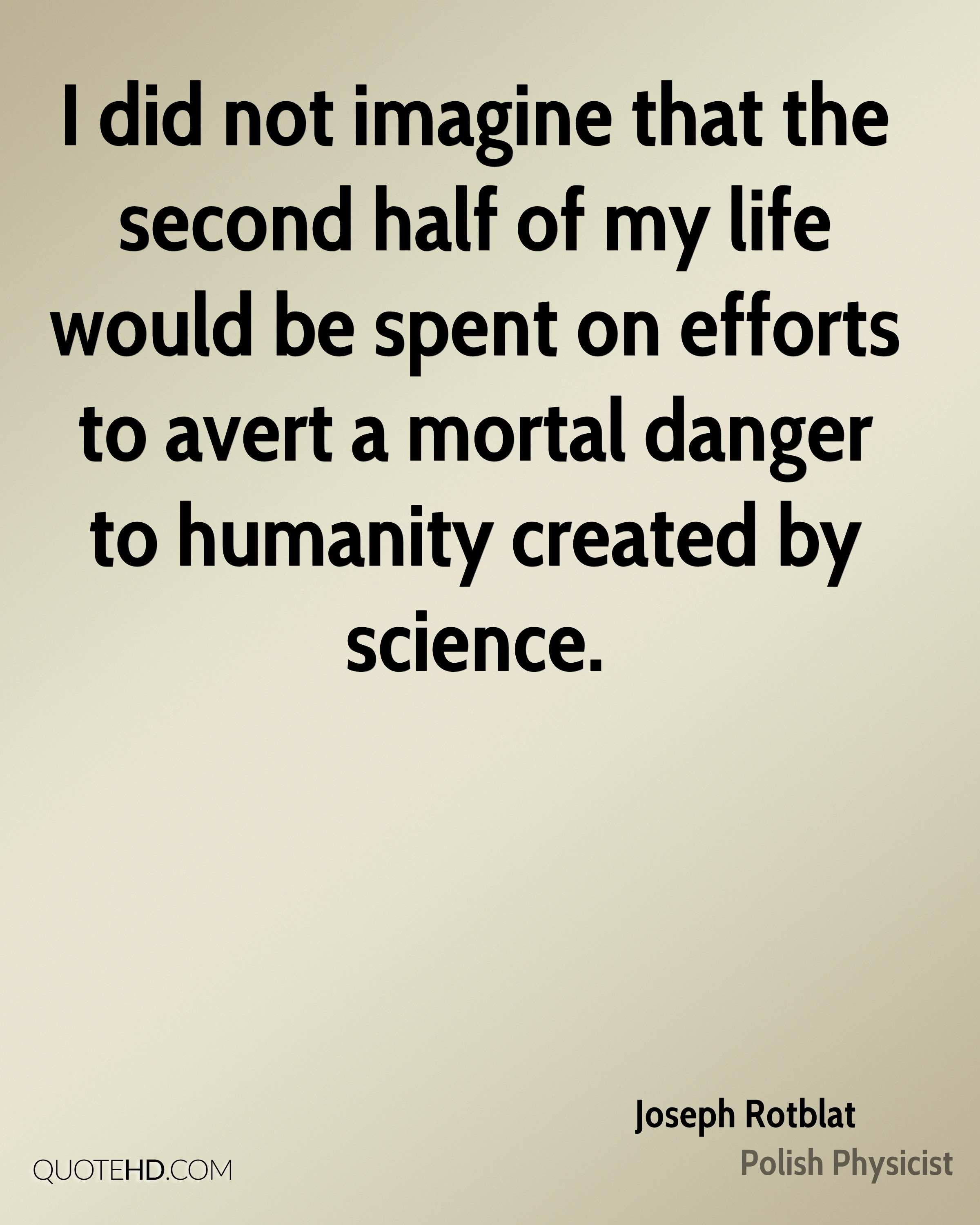 I did not imagine that the second half of my life would be spent on efforts to avert a mortal danger to humanity created by science.