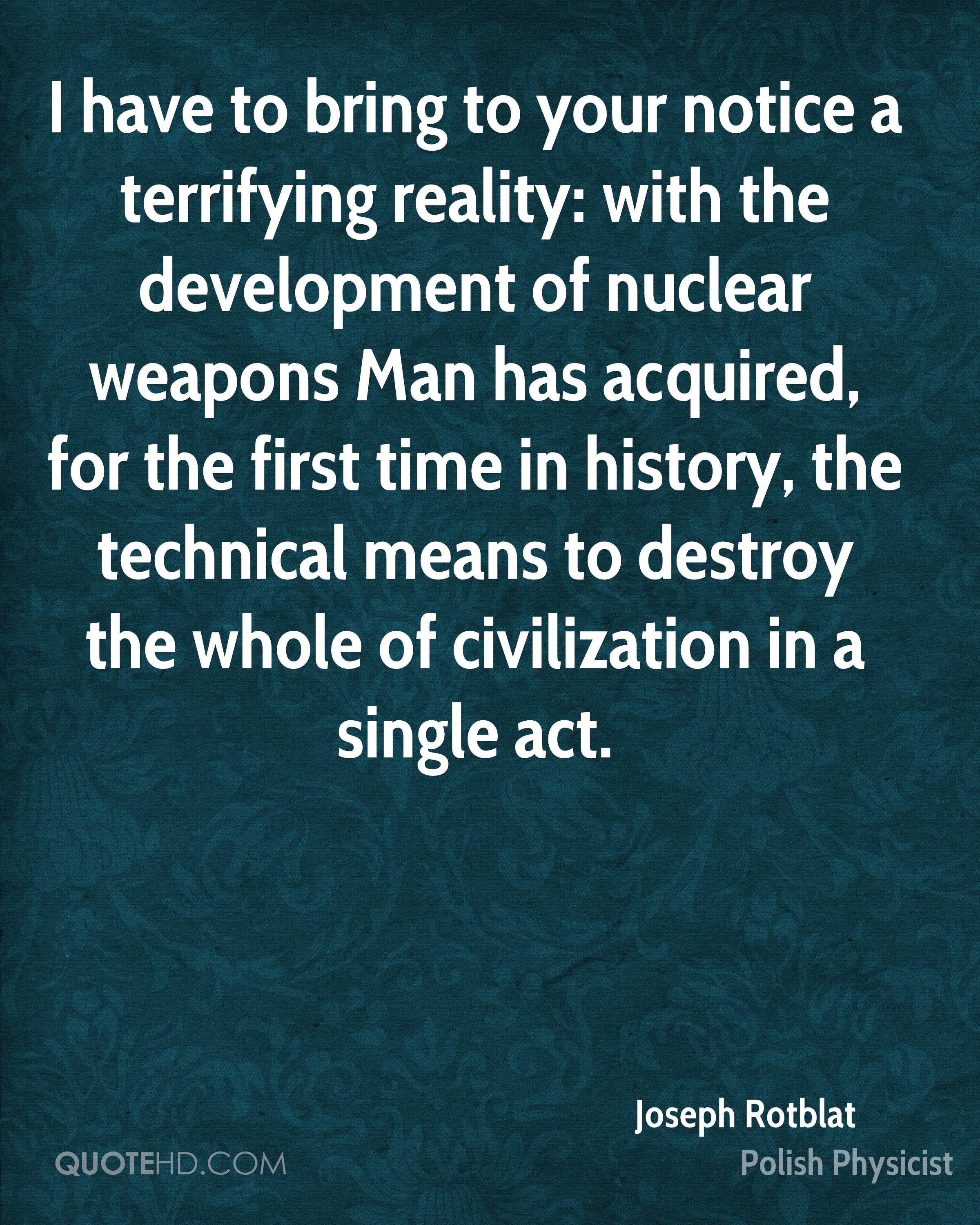 I have to bring to your notice a terrifying reality: with the development of nuclear weapons Man has acquired, for the first time in history, the technical means to destroy the whole of civilization in a single act.