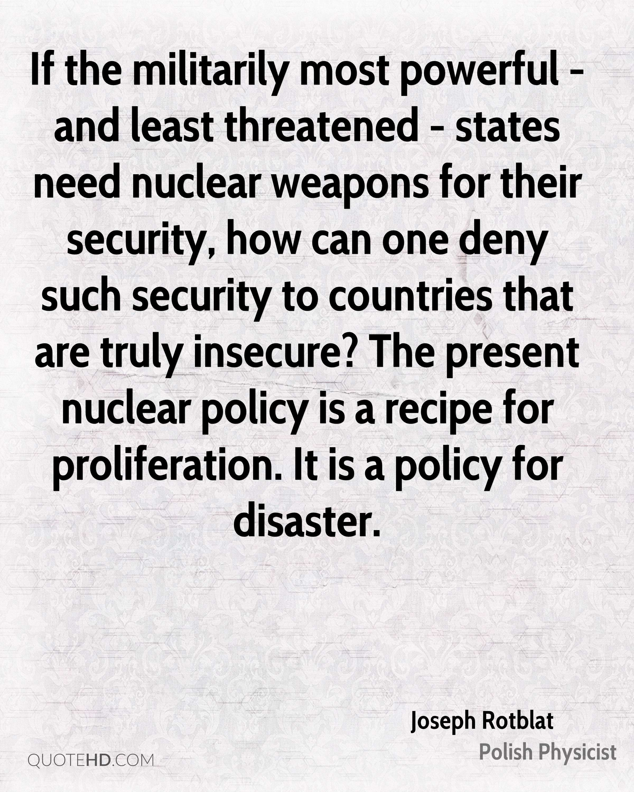 If the militarily most powerful - and least threatened - states need nuclear weapons for their security, how can one deny such security to countries that are truly insecure? The present nuclear policy is a recipe for proliferation. It is a policy for disaster.