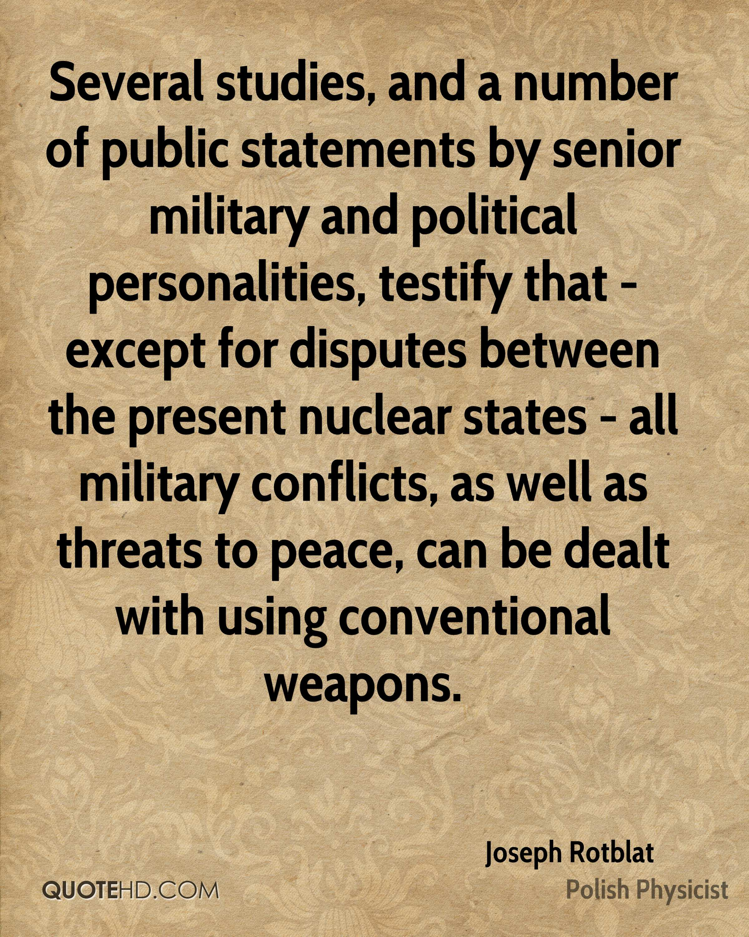 Several studies, and a number of public statements by senior military and political personalities, testify that - except for disputes between the present nuclear states - all military conflicts, as well as threats to peace, can be dealt with using conventional weapons.