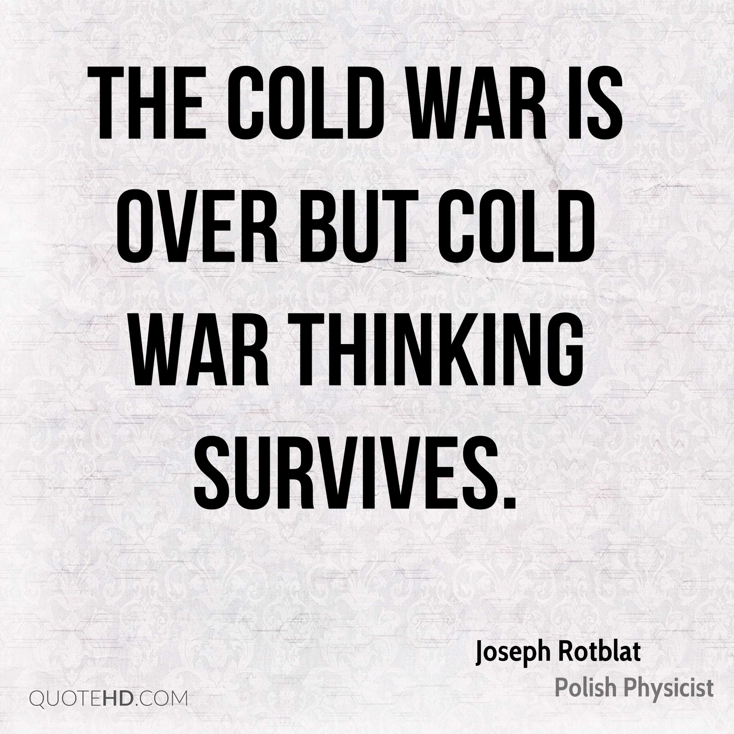 The Cold War is over but Cold War thinking survives.