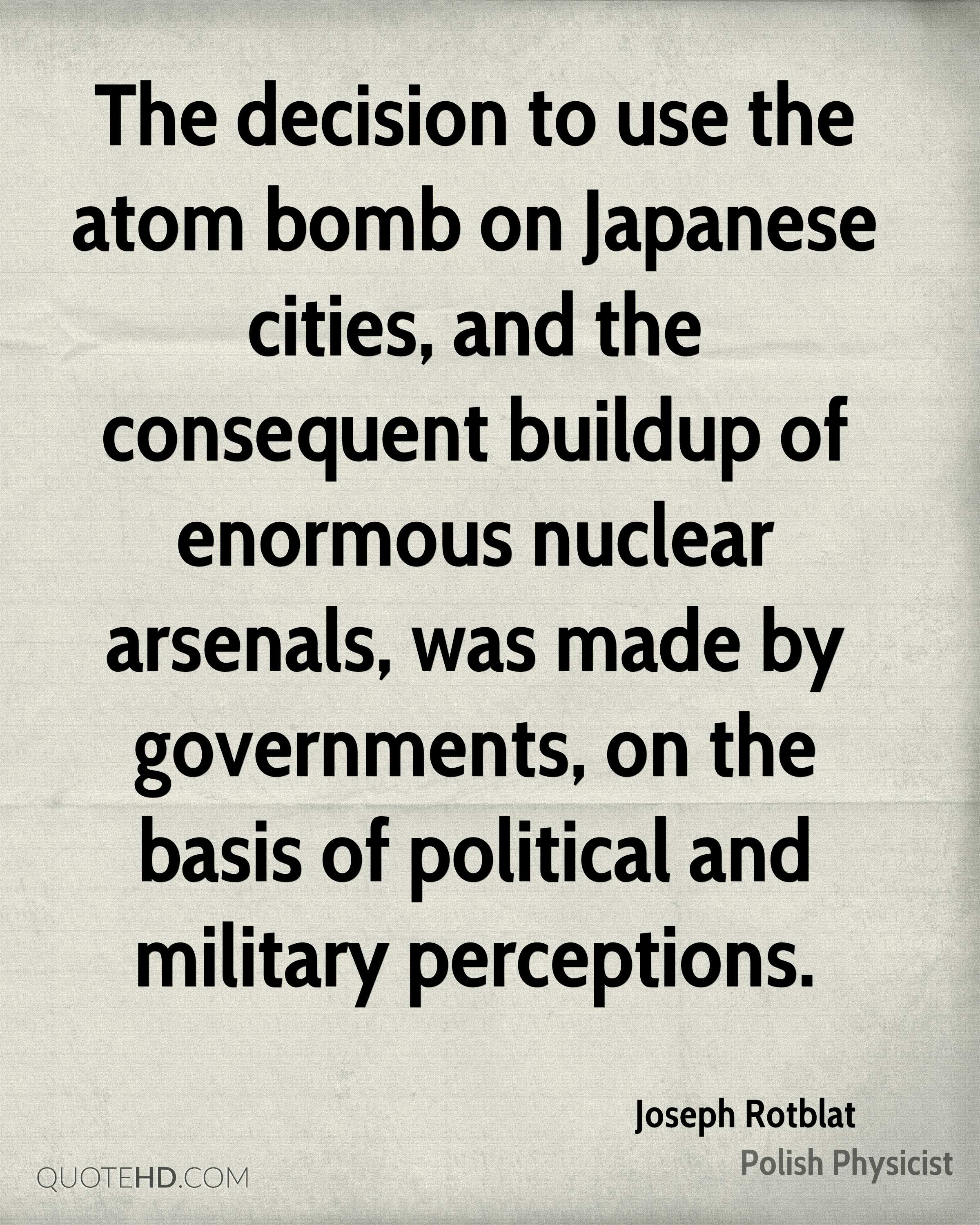 The decision to use the atom bomb on Japanese cities, and the consequent buildup of enormous nuclear arsenals, was made by governments, on the basis of political and military perceptions.