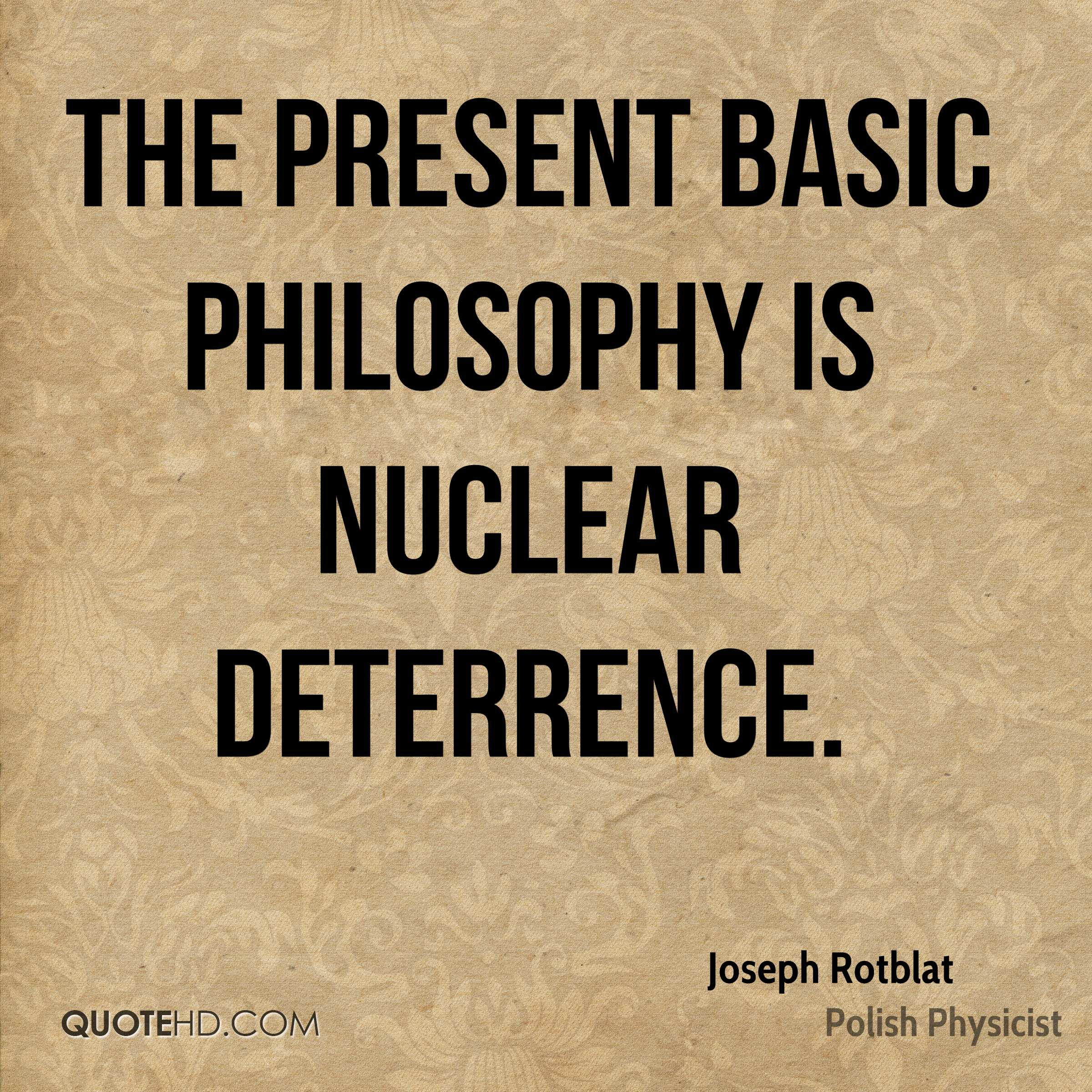 The present basic philosophy is nuclear deterrence.