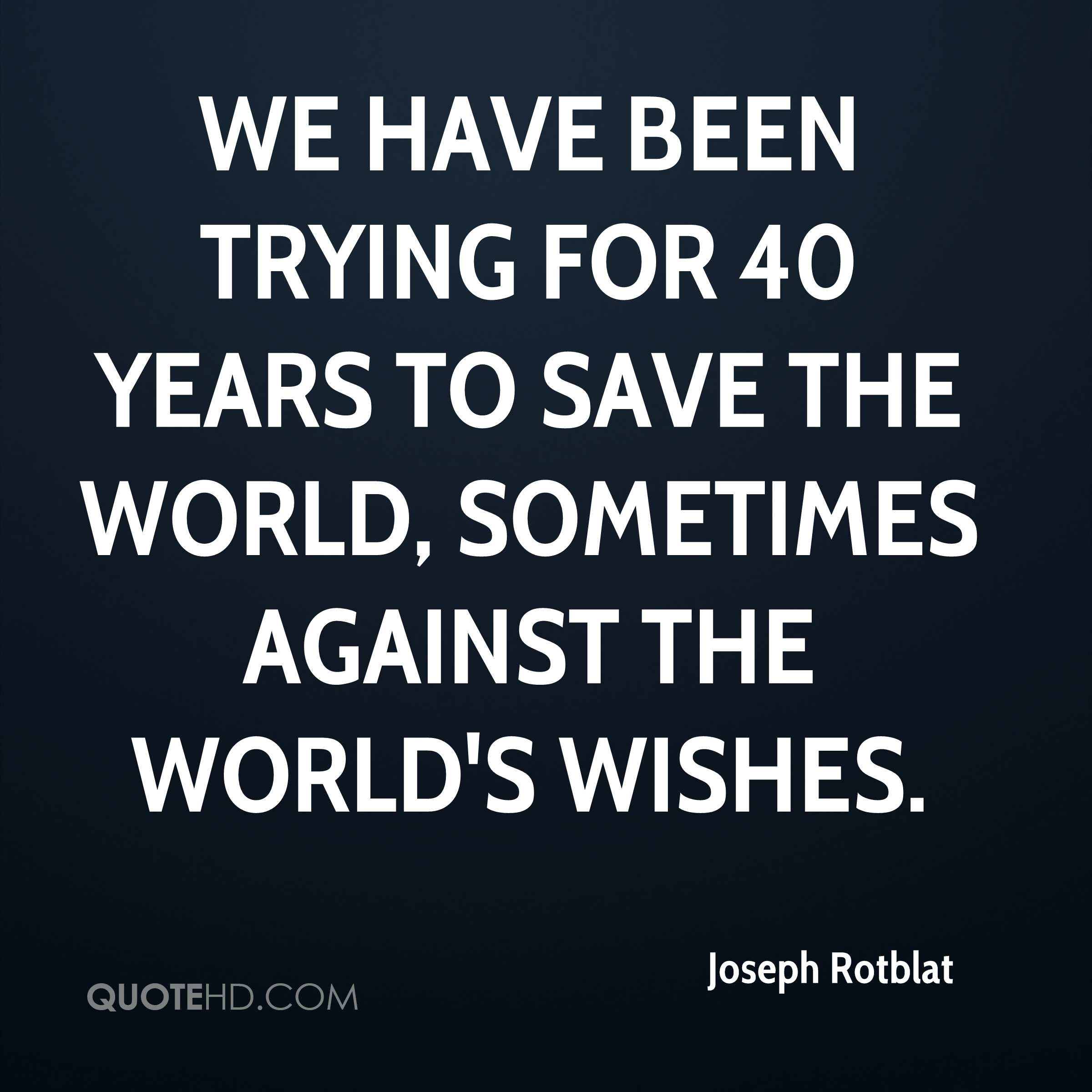 We have been trying for 40 years to save the world, sometimes against the world's wishes.