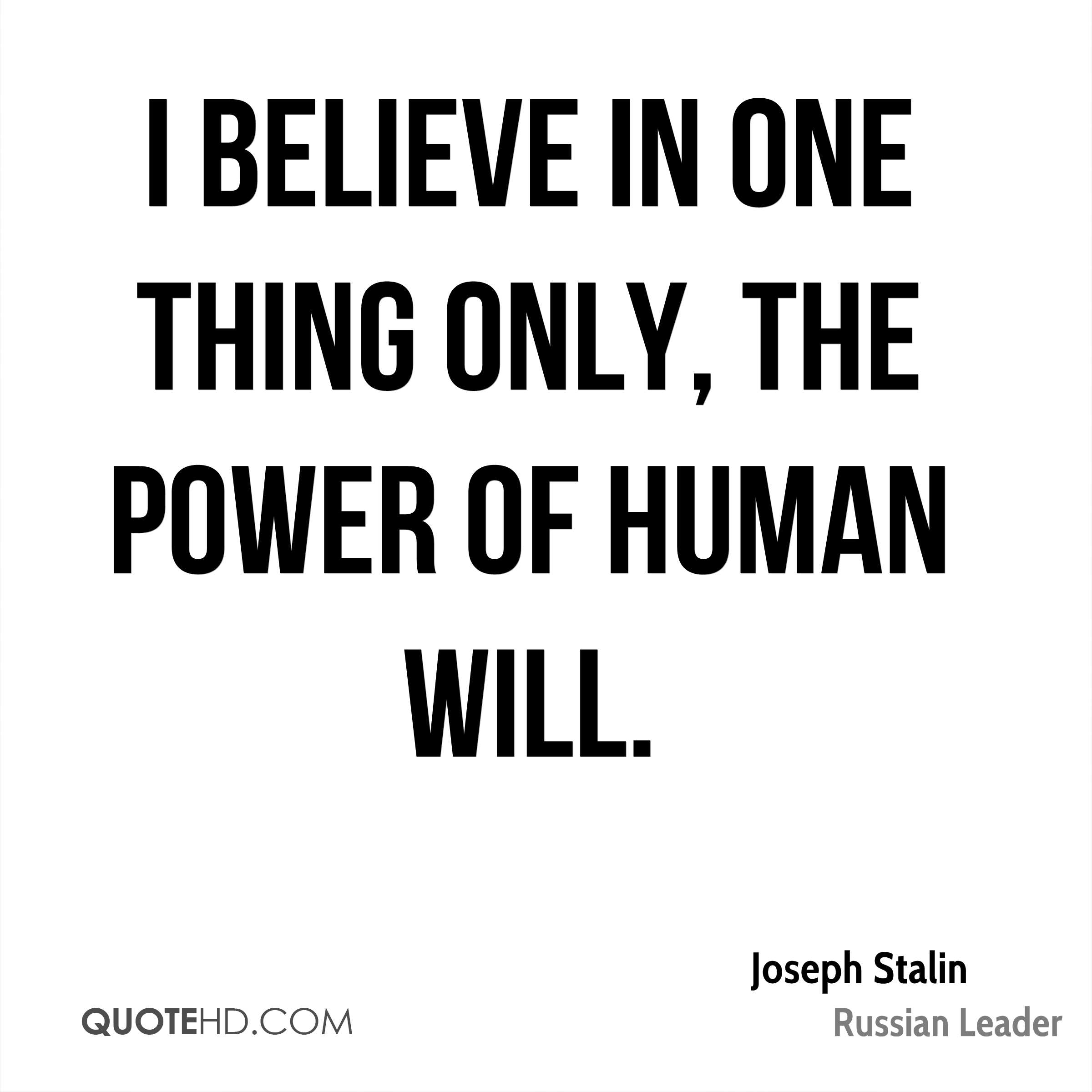 I believe in one thing only, the power of human will.