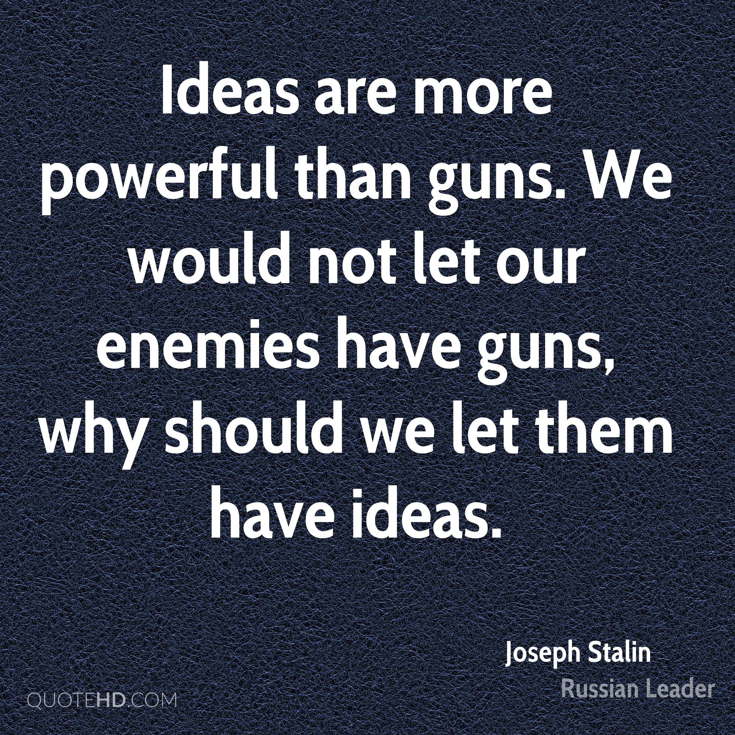 Ideas are more powerful than guns. We would not let our enemies have guns, why should we let them have ideas.