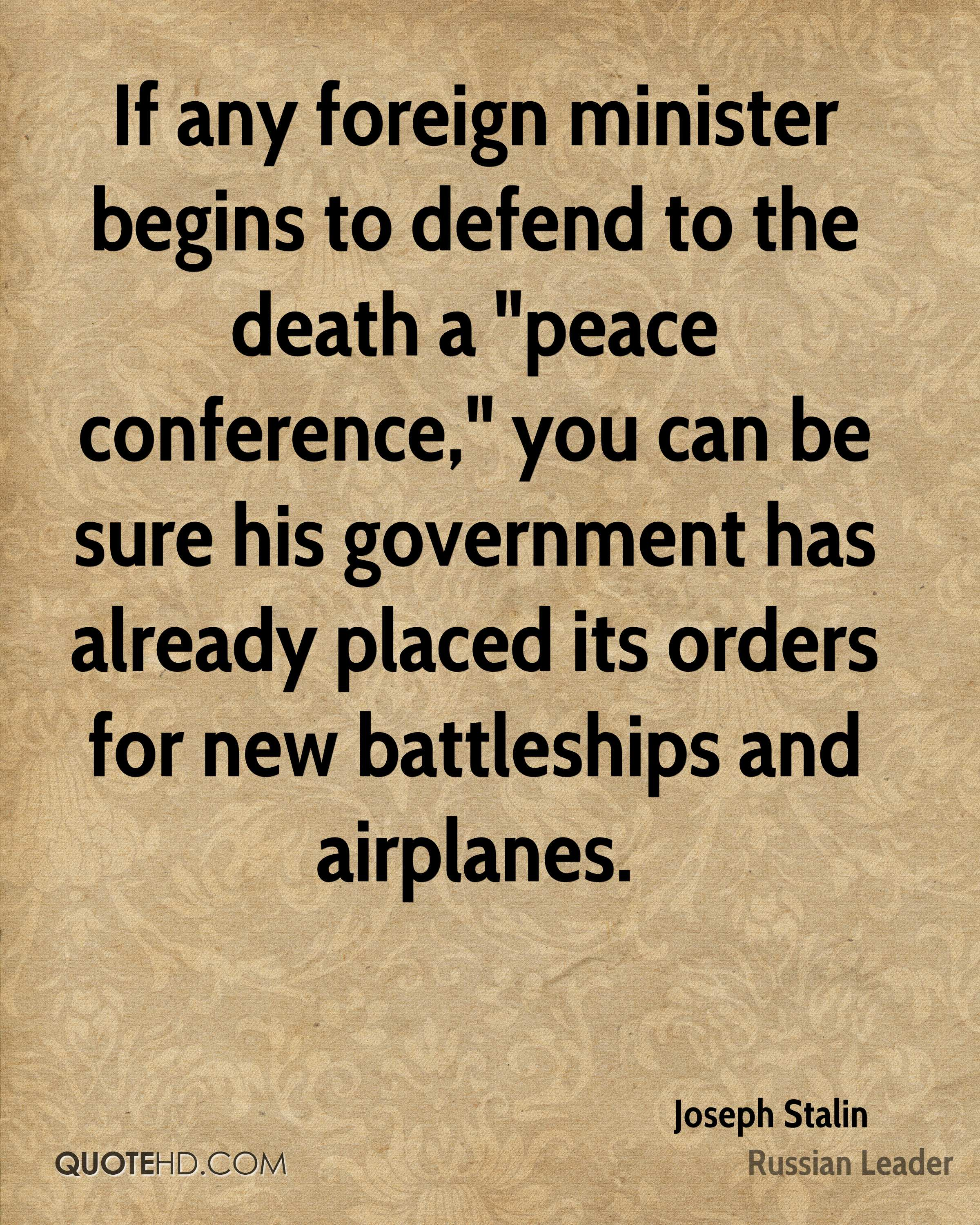 "If any foreign minister begins to defend to the death a ""peace conference,"" you can be sure his government has already placed its orders for new battleships and airplanes."