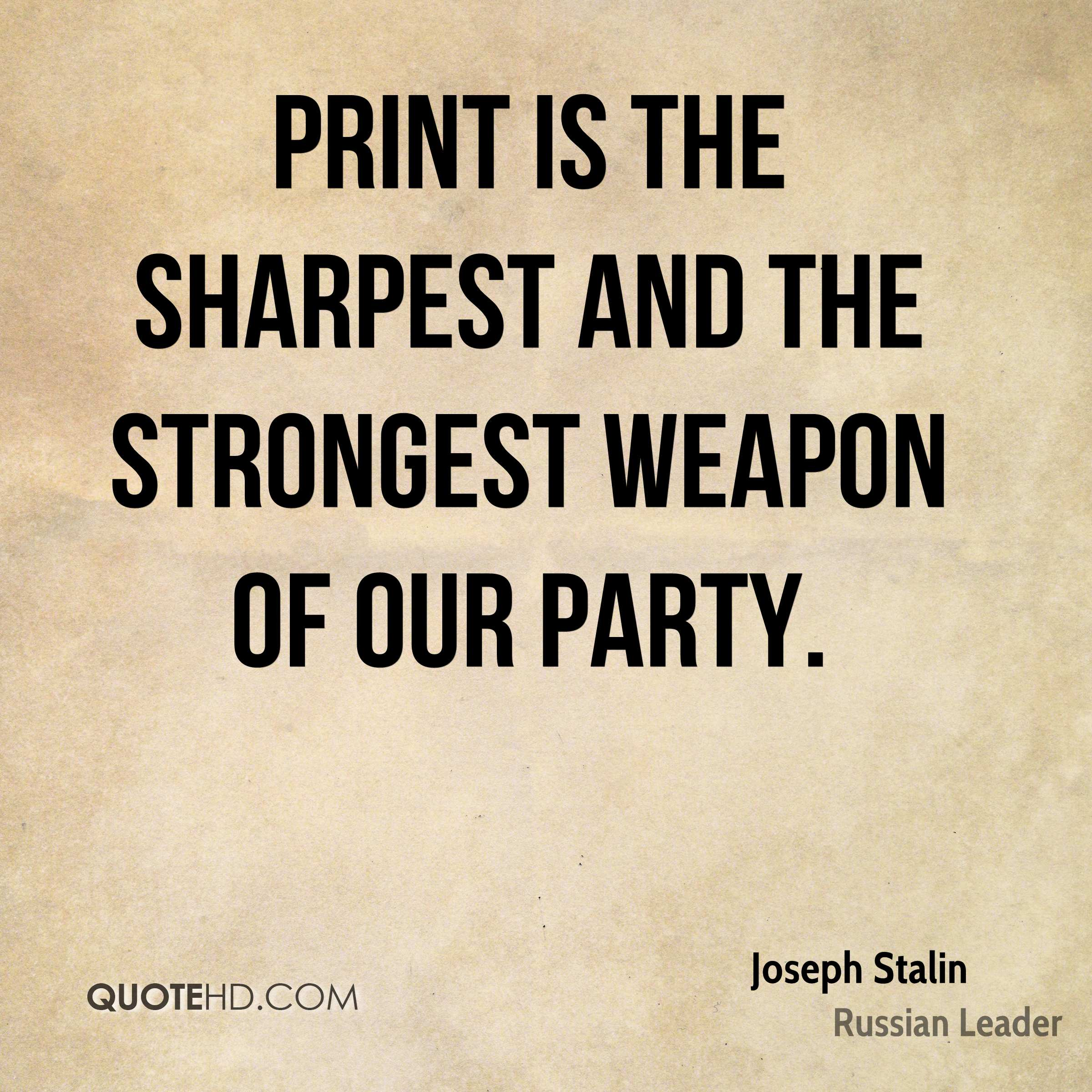 Print is the sharpest and the strongest weapon of our party.
