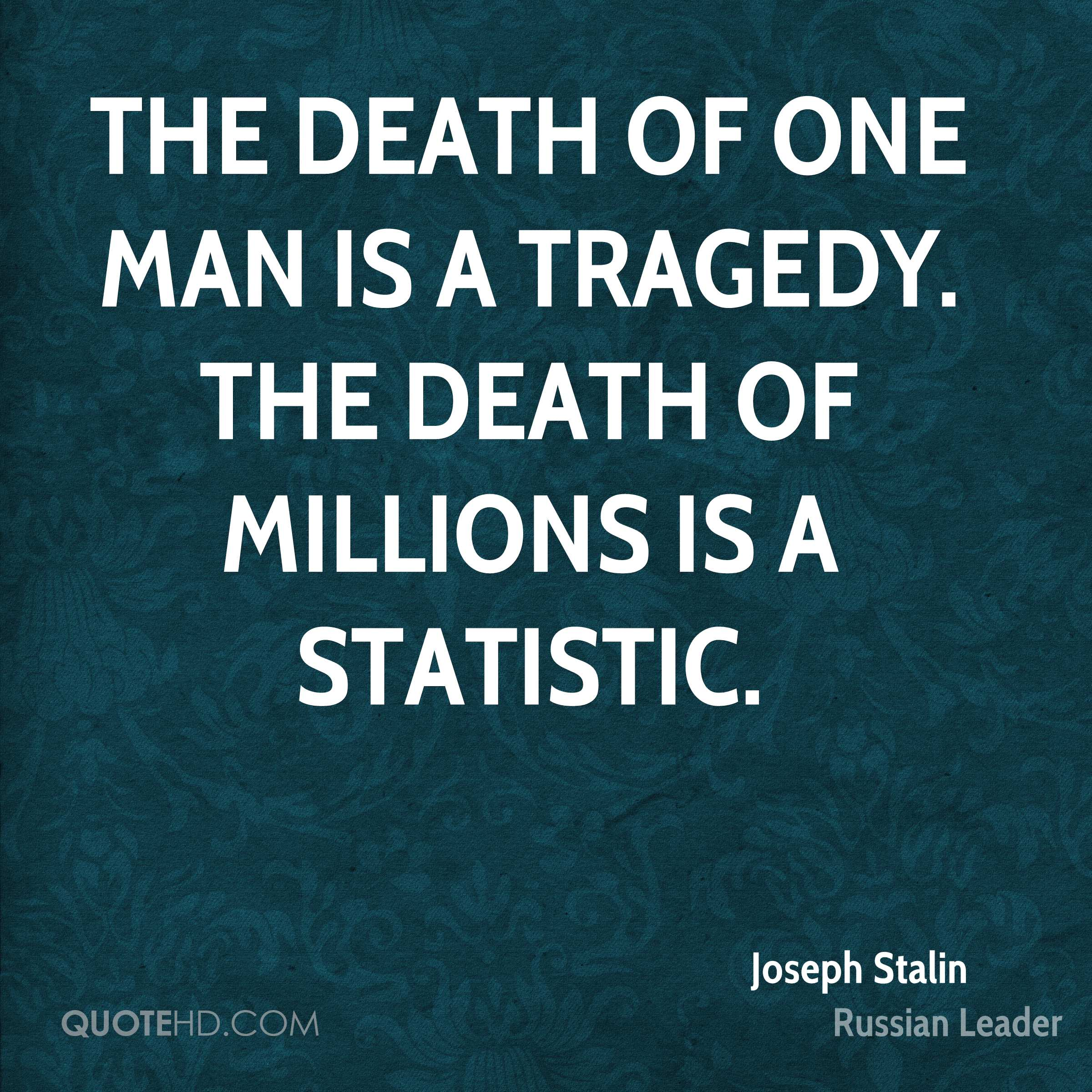 The death of one man is a tragedy. The death of millions is a statistic.