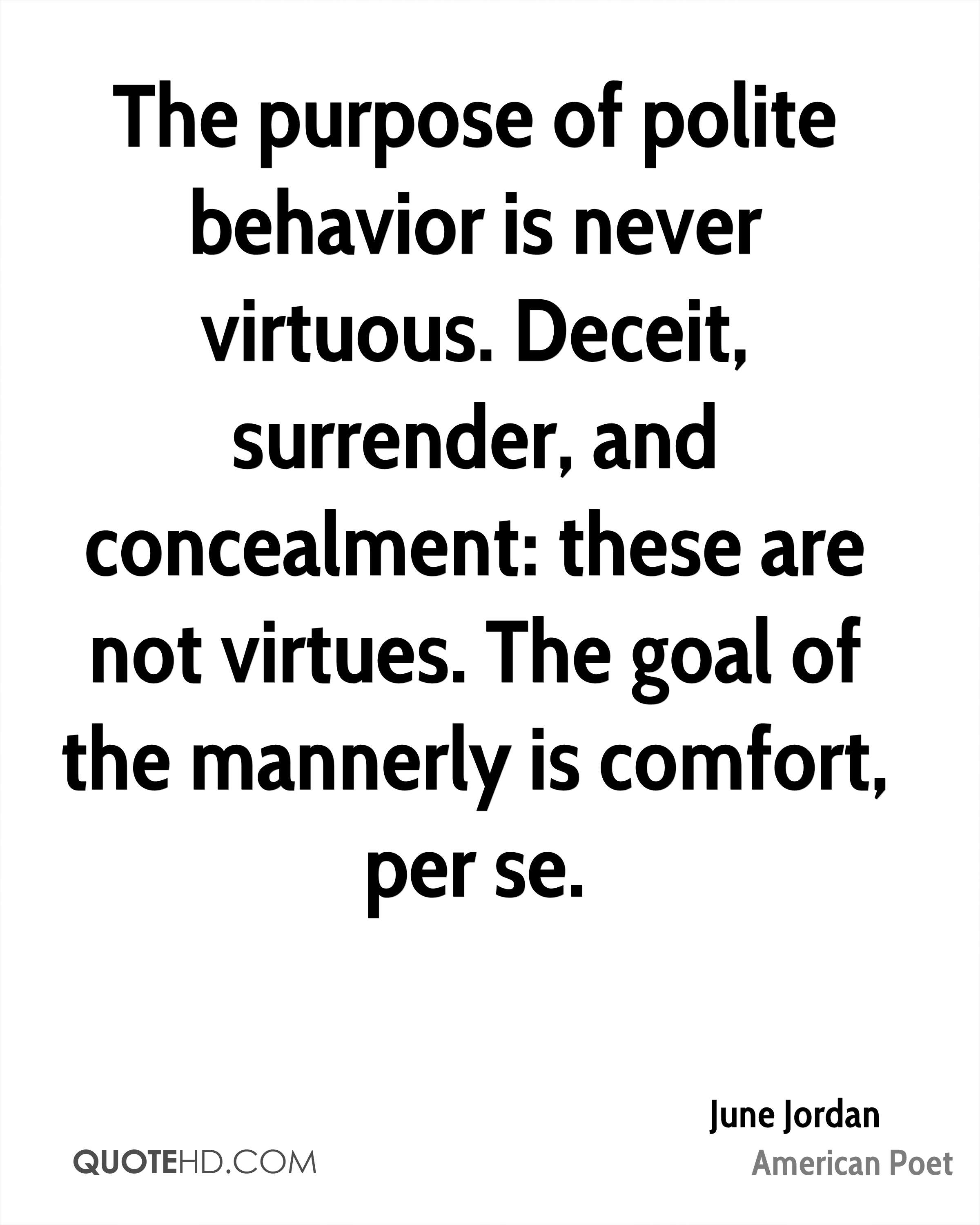 The purpose of polite behavior is never virtuous. Deceit, surrender, and concealment: these are not virtues. The goal of the mannerly is comfort, per se.