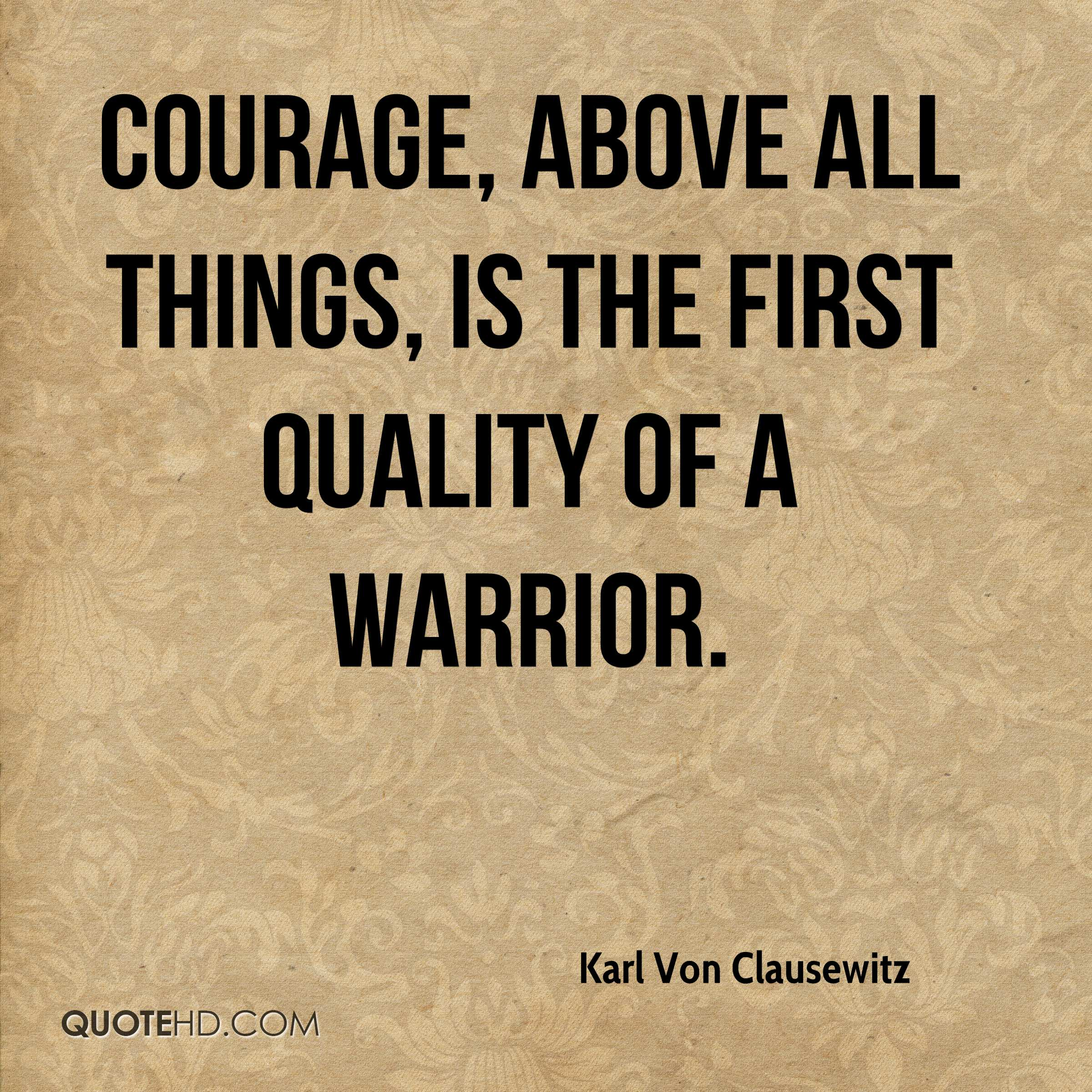 Courage, above all things, is the first quality of a warrior.