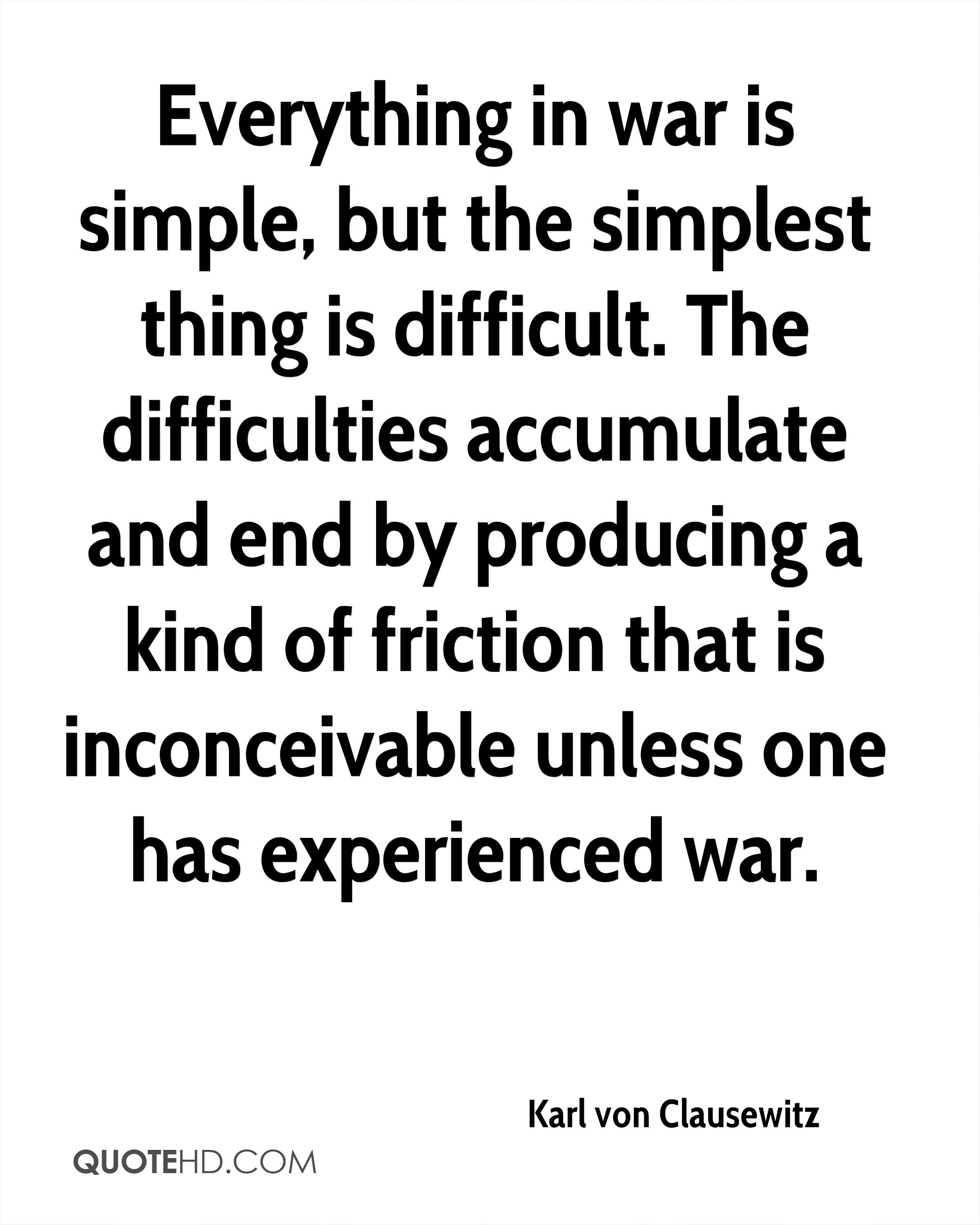Everything in war is simple, but the simplest thing is difficult. The difficulties accumulate and end by producing a kind of friction that is inconceivable unless one has experienced war.