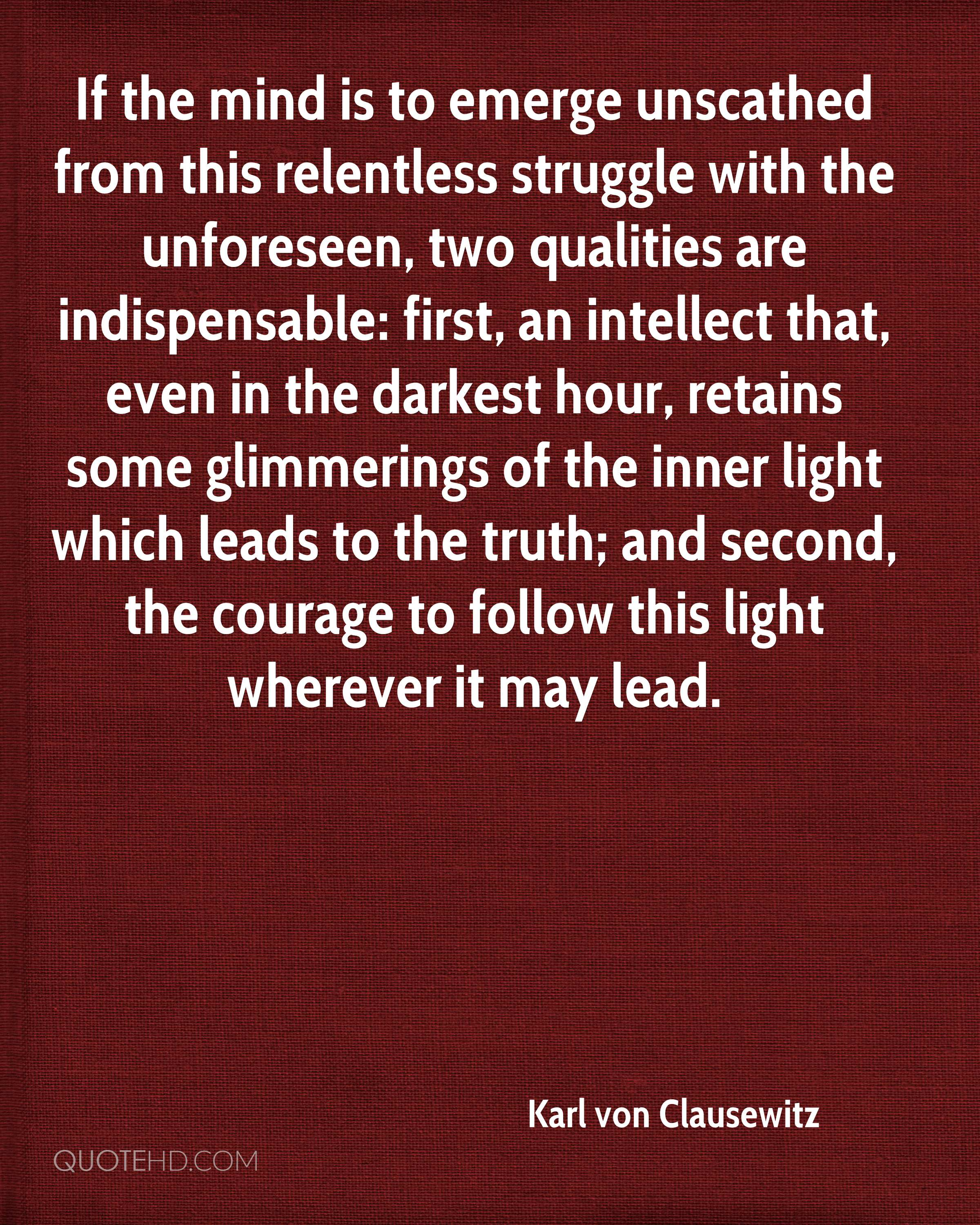 If the mind is to emerge unscathed from this relentless struggle with the unforeseen, two qualities are indispensable: first, an intellect that, even in the darkest hour, retains some glimmerings of the inner light which leads to the truth; and second, the courage to follow this light wherever it may lead.
