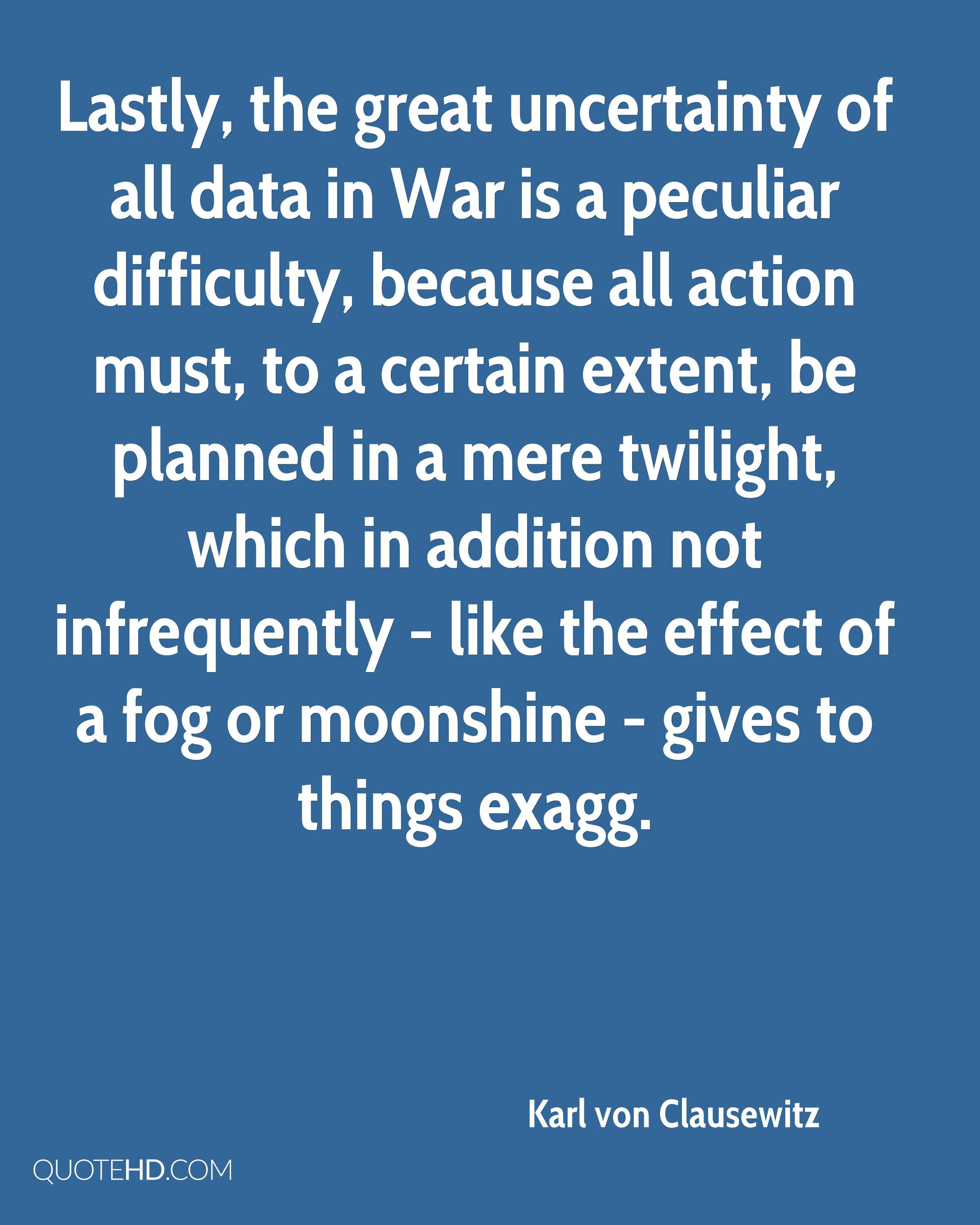 Lastly, the great uncertainty of all data in War is a peculiar difficulty, because all action must, to a certain extent, be planned in a mere twilight, which in addition not infrequently - like the effect of a fog or moonshine - gives to things exagg.