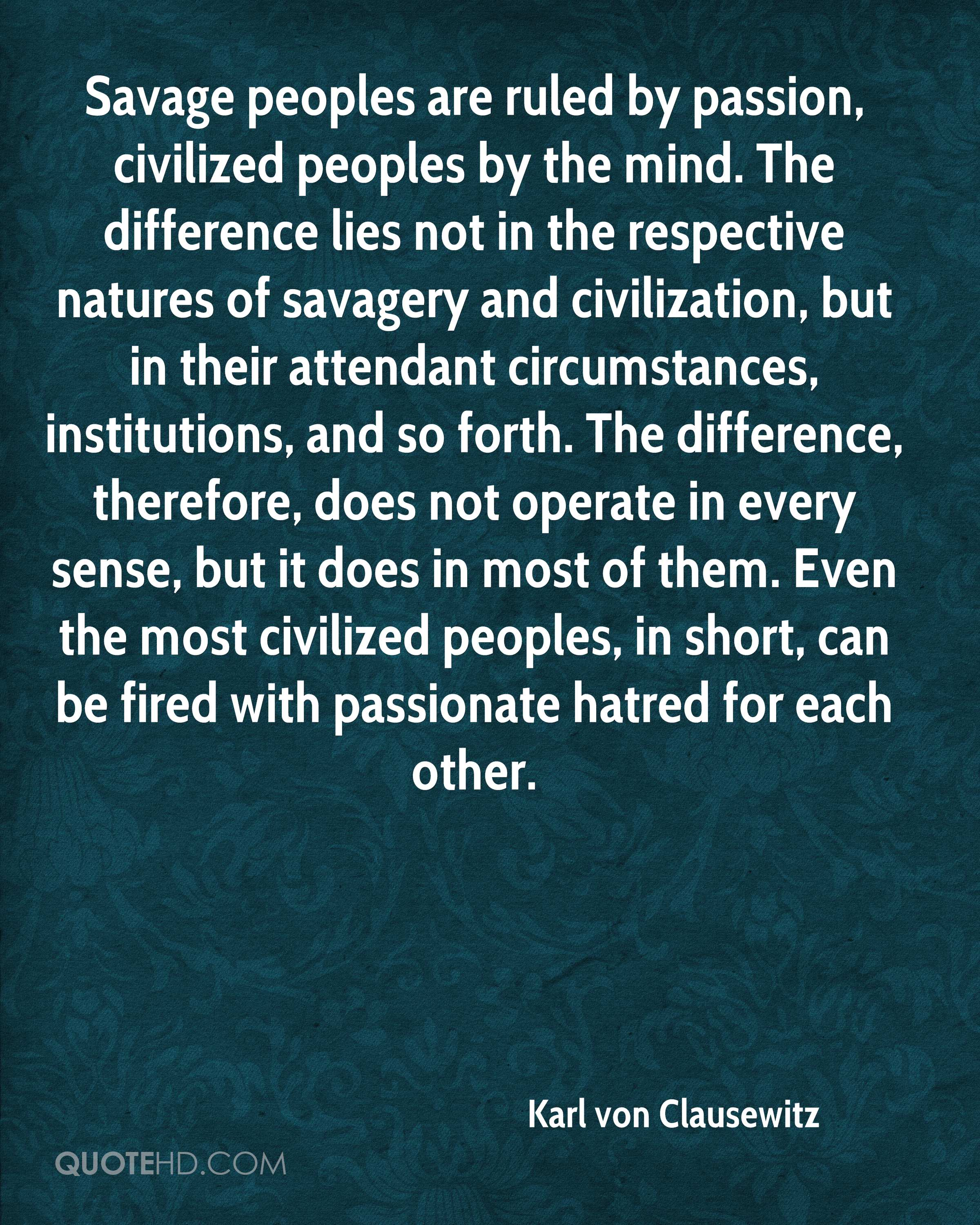 Savage peoples are ruled by passion, civilized peoples by the mind. The difference lies not in the respective natures of savagery and civilization, but in their attendant circumstances, institutions, and so forth. The difference, therefore, does not operate in every sense, but it does in most of them. Even the most civilized peoples, in short, can be fired with passionate hatred for each other.