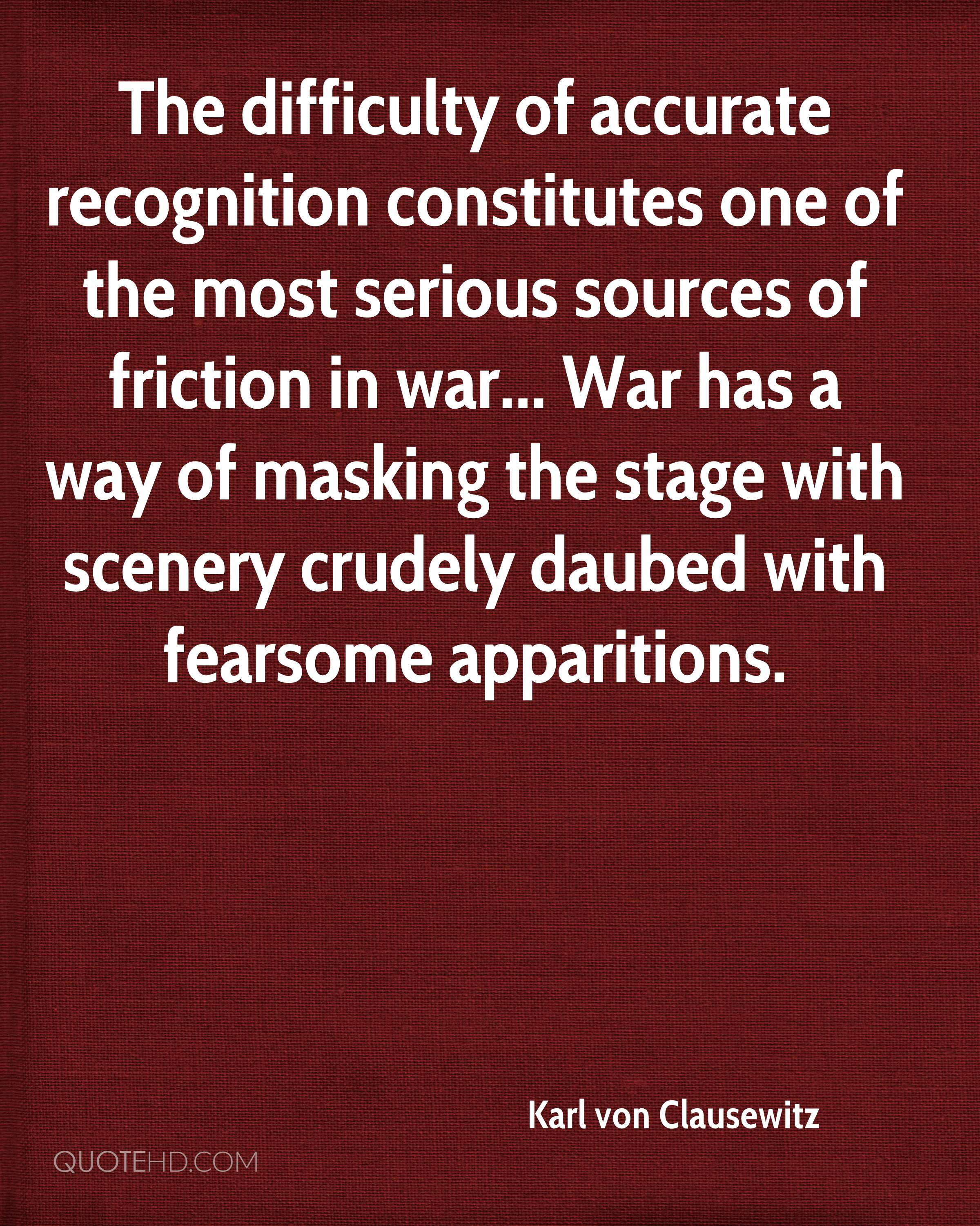 The difficulty of accurate recognition constitutes one of the most serious sources of friction in war... War has a way of masking the stage with scenery crudely daubed with fearsome apparitions.