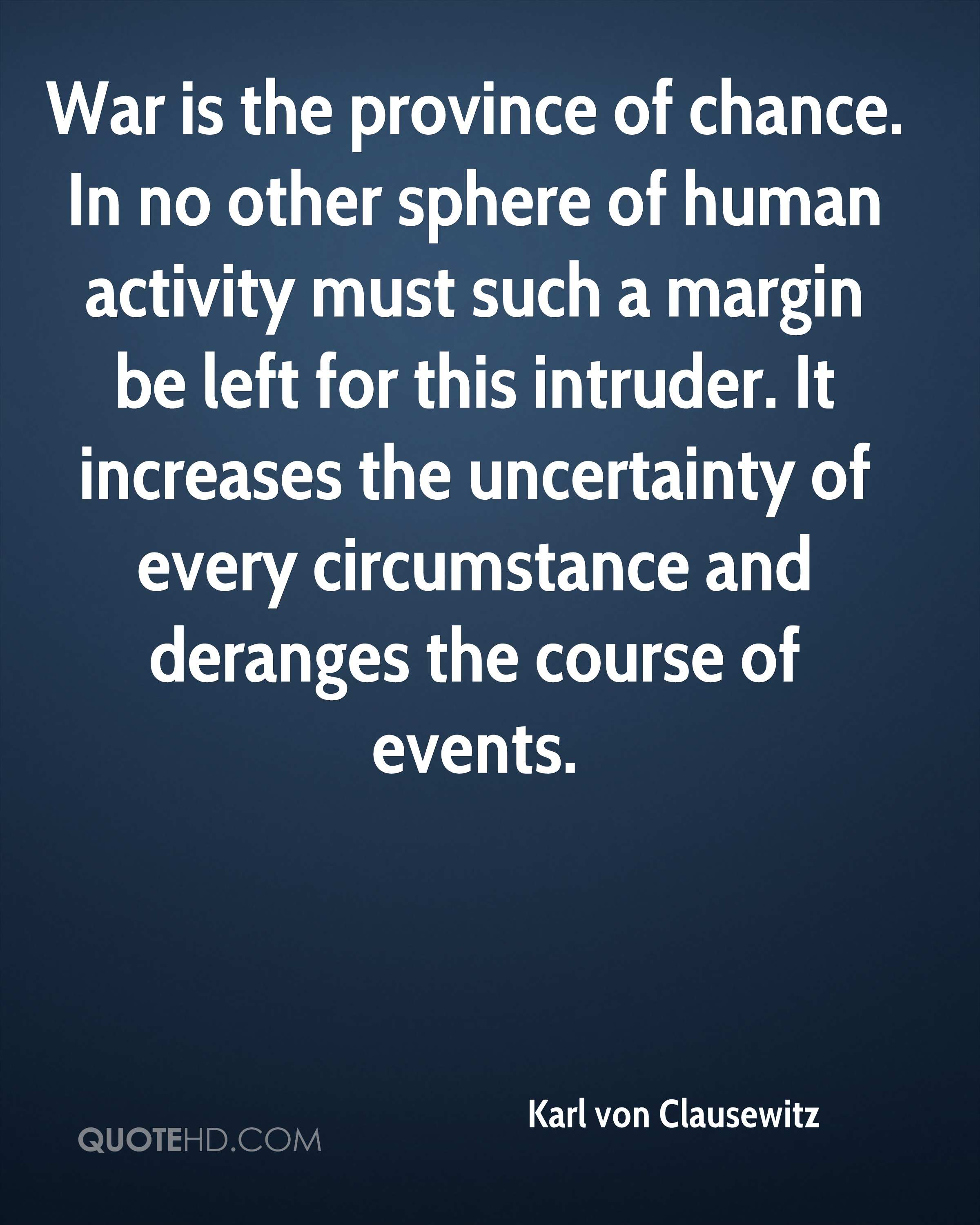 War is the province of chance. In no other sphere of human activity must such a margin be left for this intruder. It increases the uncertainty of every circumstance and deranges the course of events.