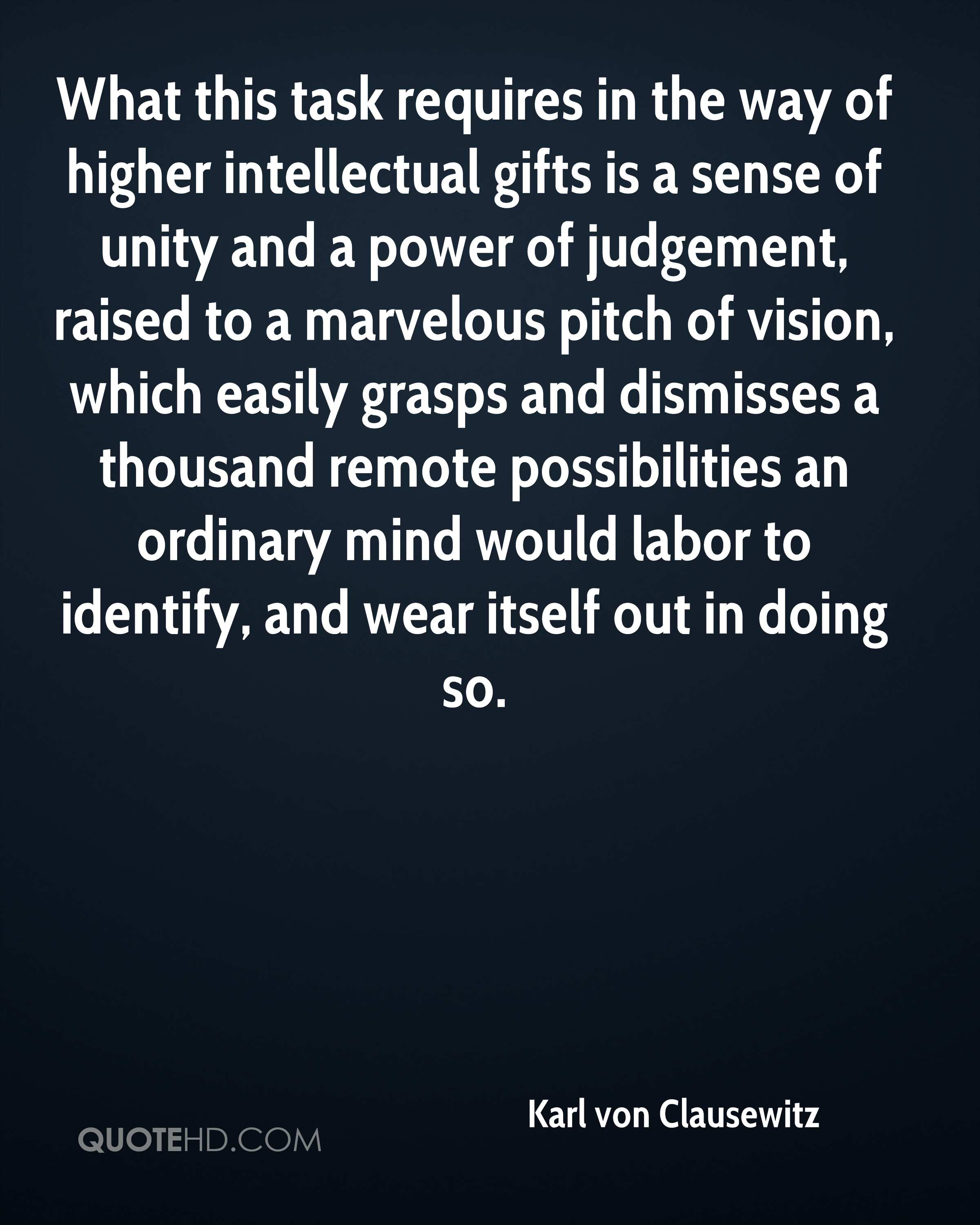What this task requires in the way of higher intellectual gifts is a sense of unity and a power of judgement, raised to a marvelous pitch of vision, which easily grasps and dismisses a thousand remote possibilities an ordinary mind would labor to identify, and wear itself out in doing so.