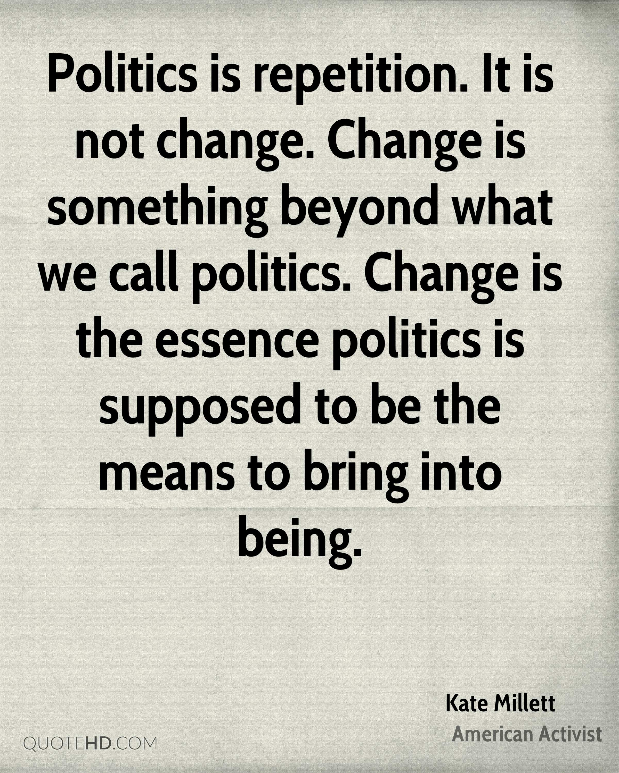 Politics is repetition. It is not change. Change is something beyond what we call politics. Change is the essence politics is supposed to be the means to bring into being.