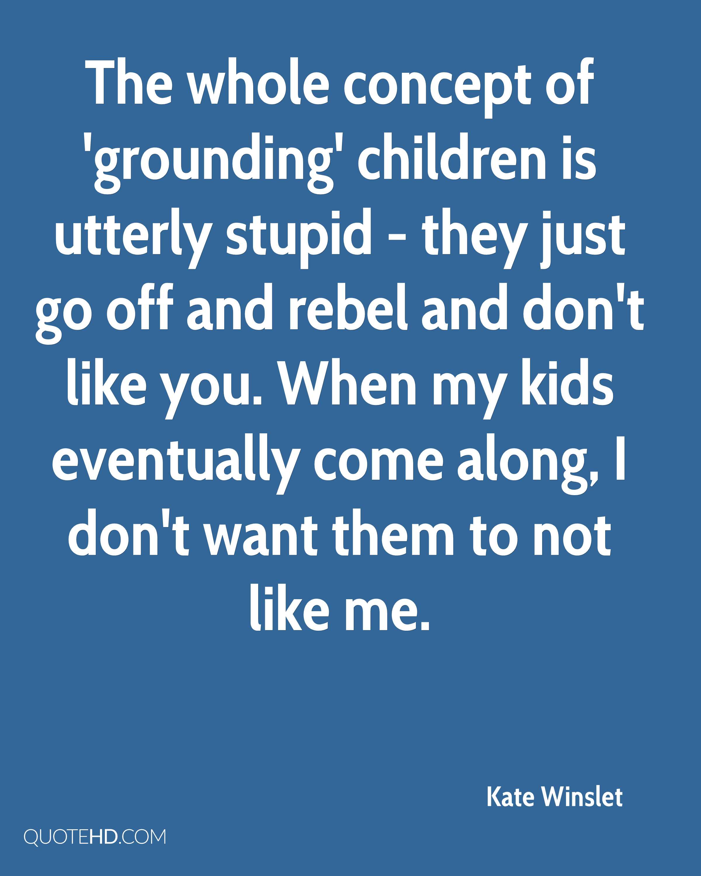 The whole concept of 'grounding' children is utterly stupid - they just go off and rebel and don't like you. When my kids eventually come along, I don't want them to not like me.