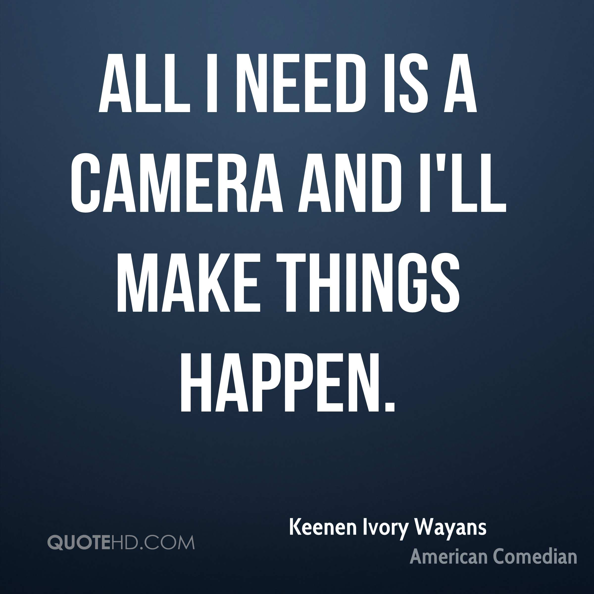 All I need is a camera and I'll make things happen.