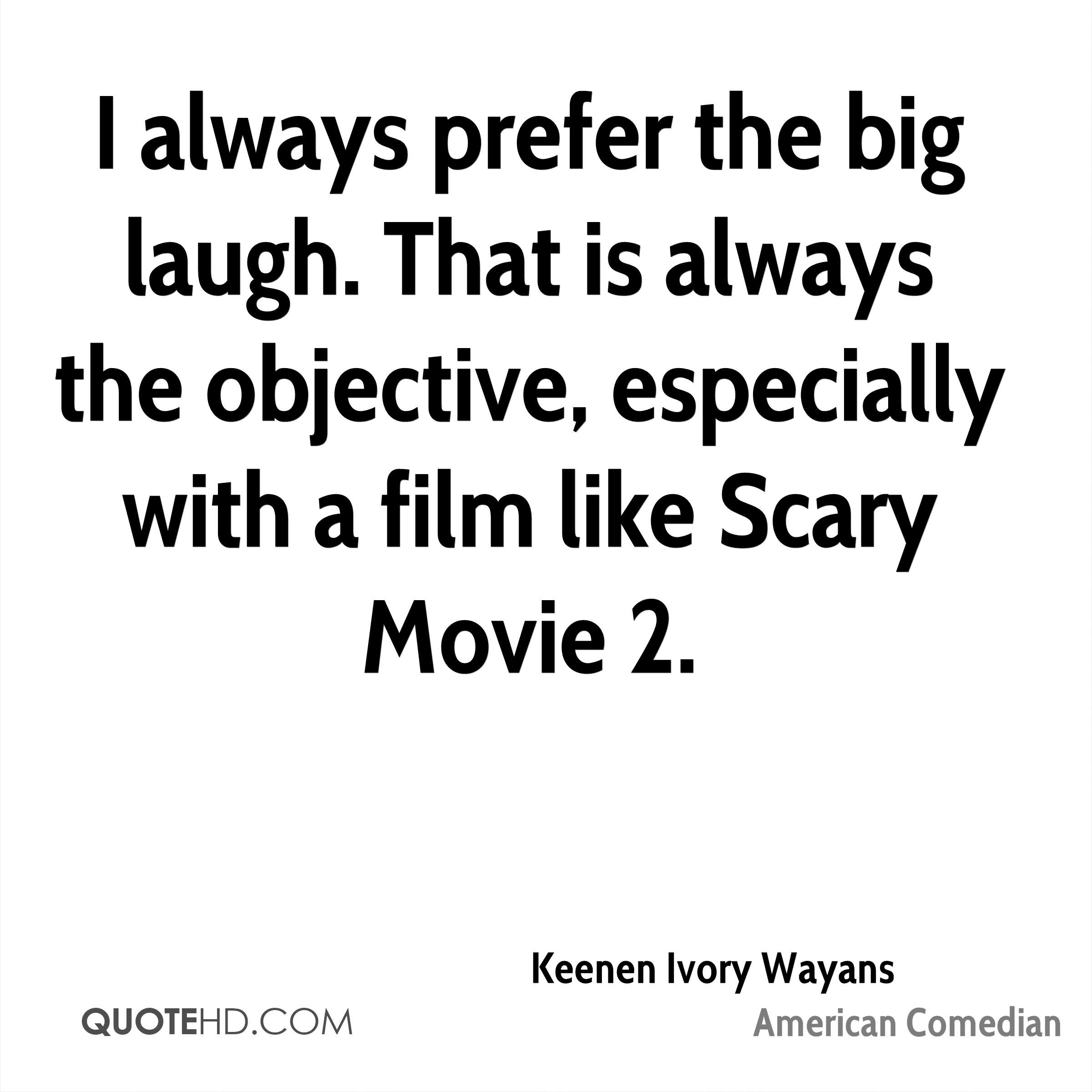 I always prefer the big laugh. That is always the objective, especially with a film like Scary Movie 2.