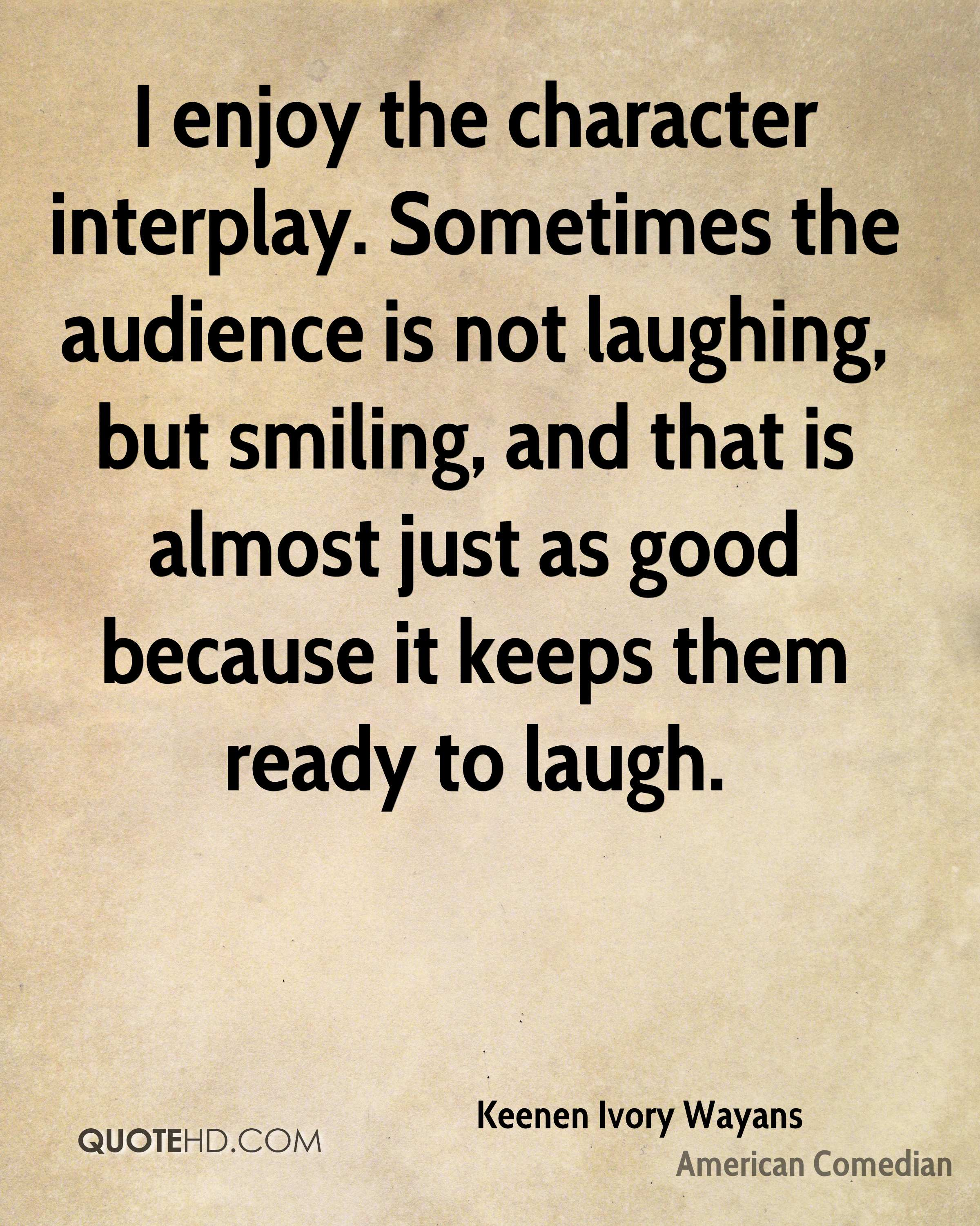 I enjoy the character interplay. Sometimes the audience is not laughing, but smiling, and that is almost just as good because it keeps them ready to laugh.
